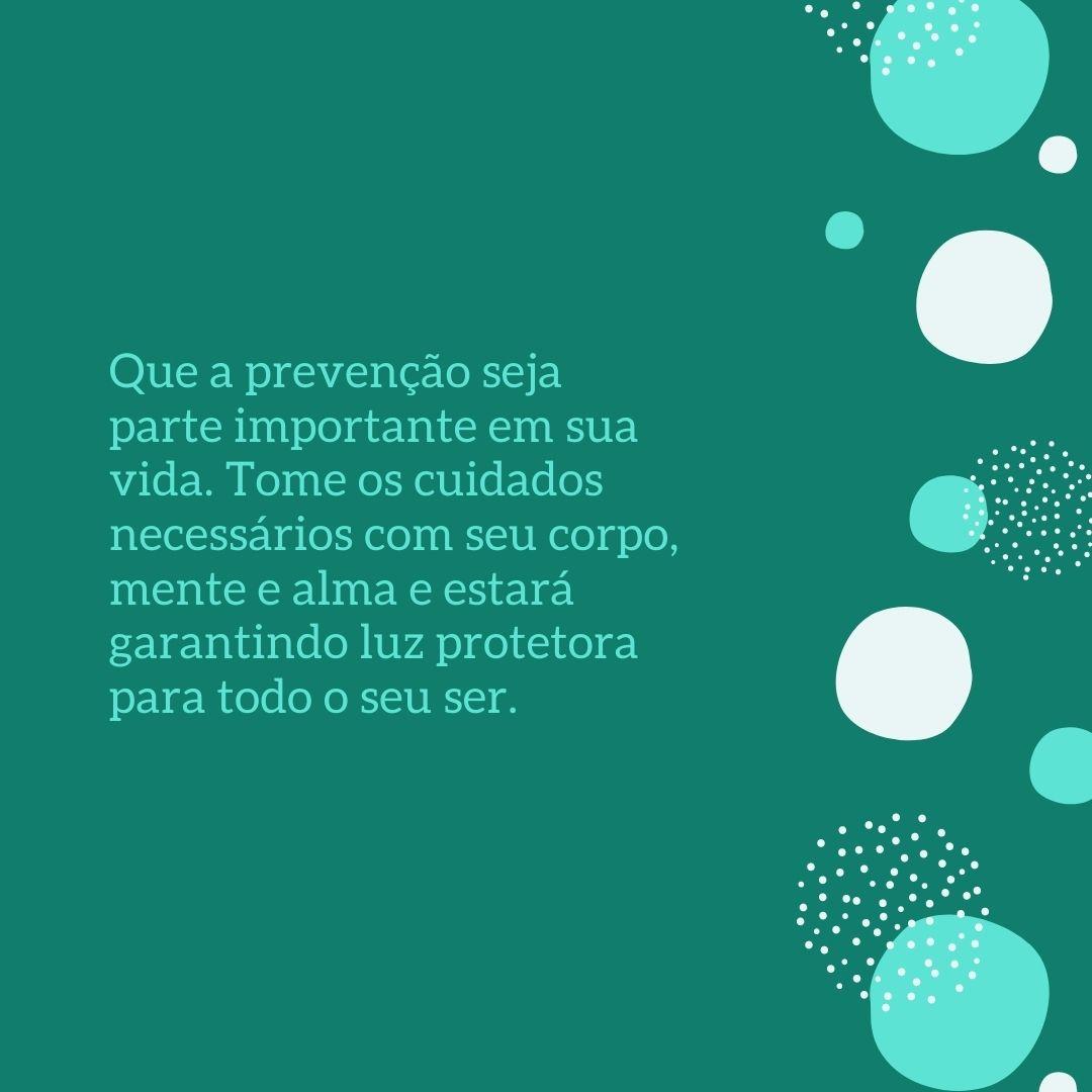 Que a prevenção seja parte importante em sua vida. Tome os cuidados necessários com seu corpo, mente e alma e estará garantindo luz protetora para todo o seu ser.