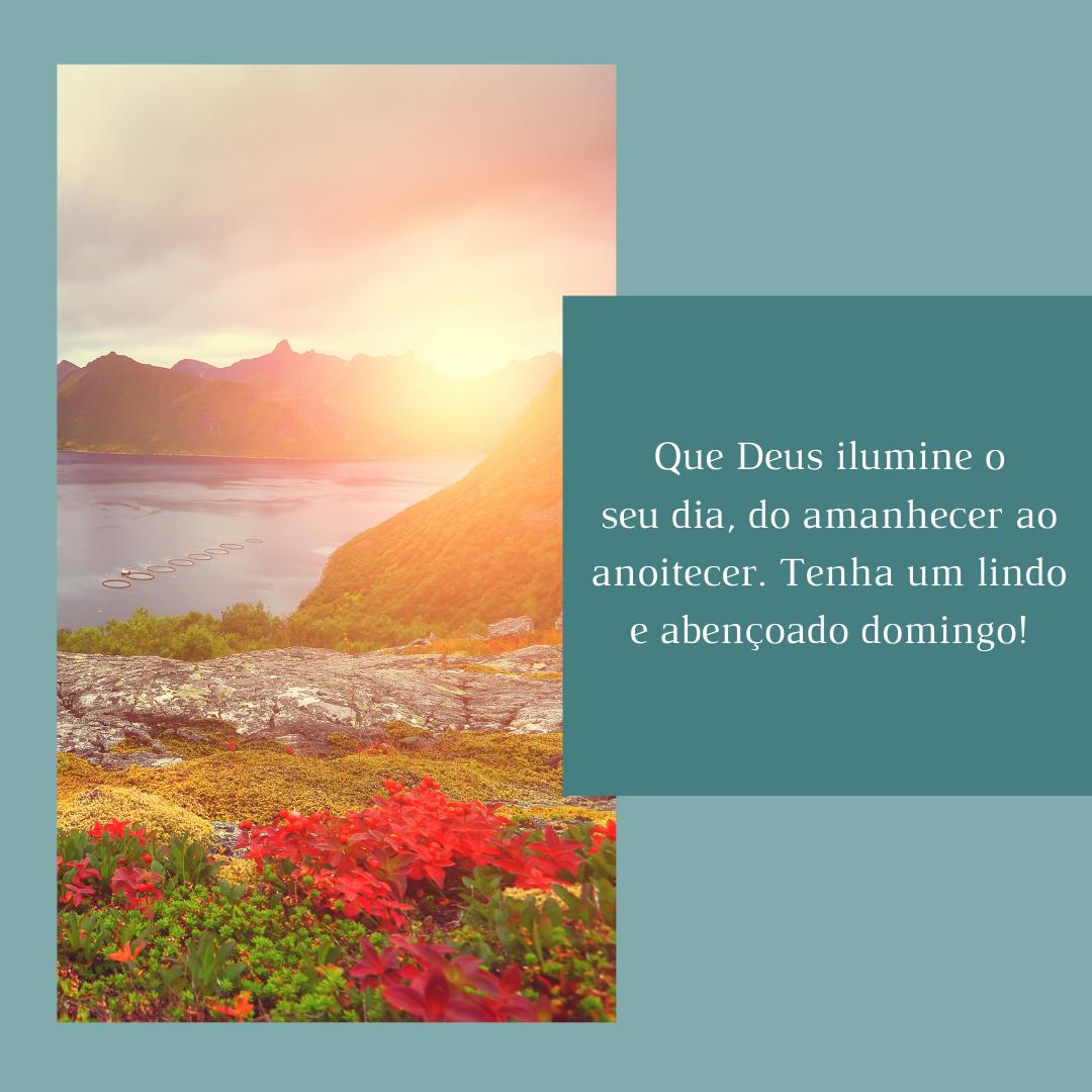Que Deus ilumine o seu dia, do amanhecer ao anoitecer. Tenha um lindo e abençoado domingo!