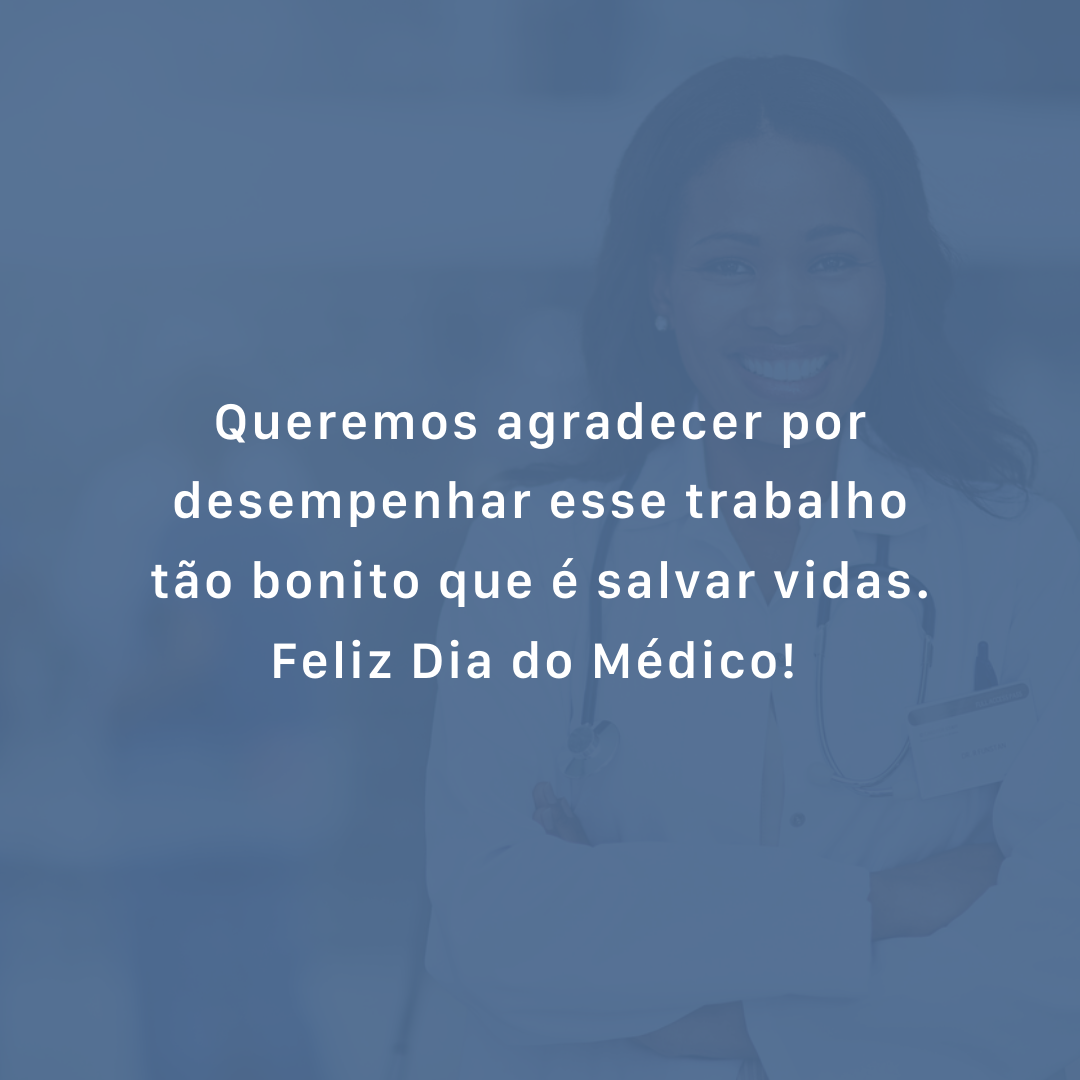 Queremos agradecer por desempenhar esse trabalho tão bonito que é salvar vidas. Feliz Dia do Médico!