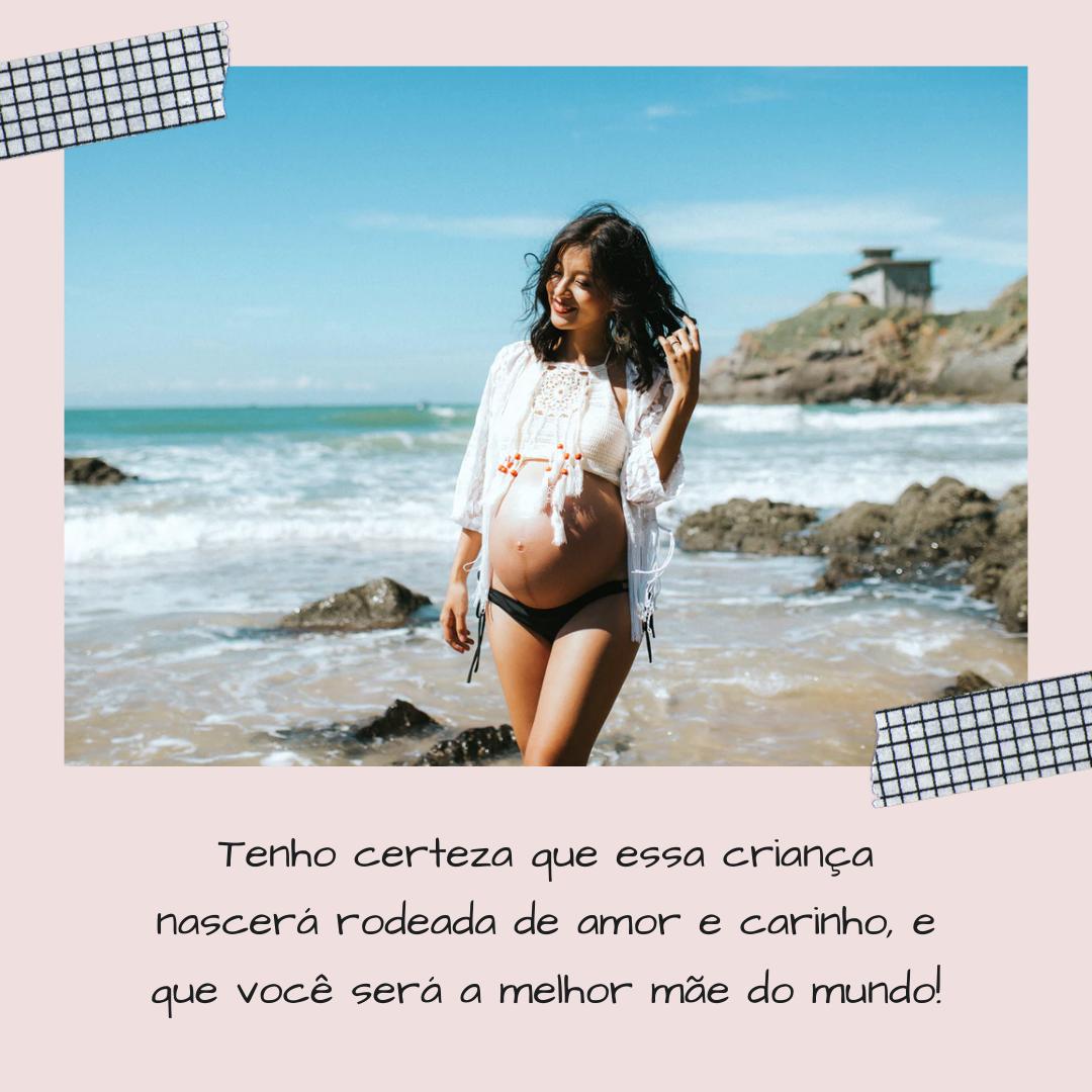 Tenho certeza que essa criança nascerá rodeada de amor e carinho, e que você será a melhor mãe do mundo!