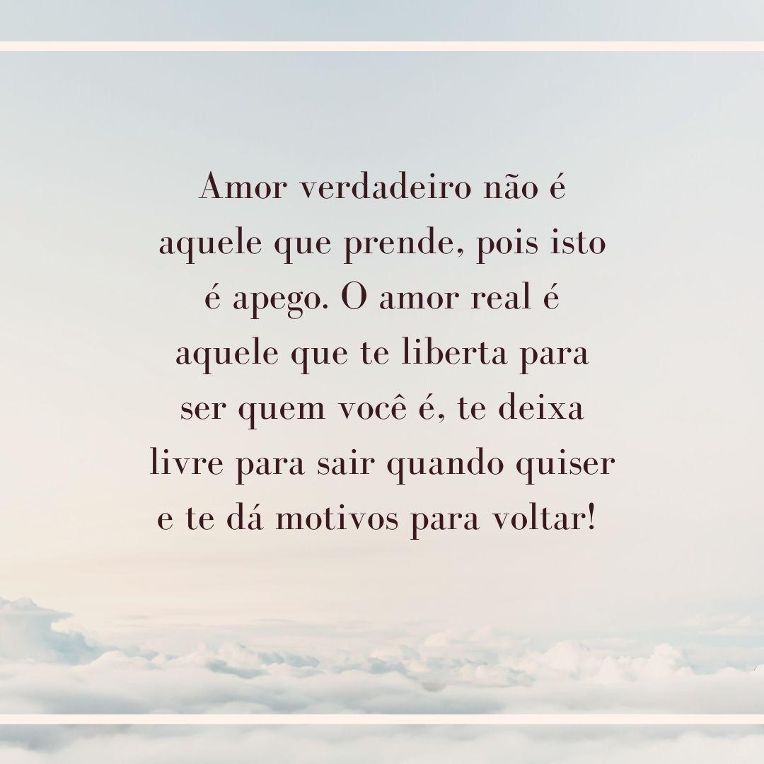 Amor verdadeiro não é aquele que prende, pois isto é apego. O amor real é aquele que te liberta para ser quem você é, te deixa livre para sair quando quiser e te dá motivos para voltar!