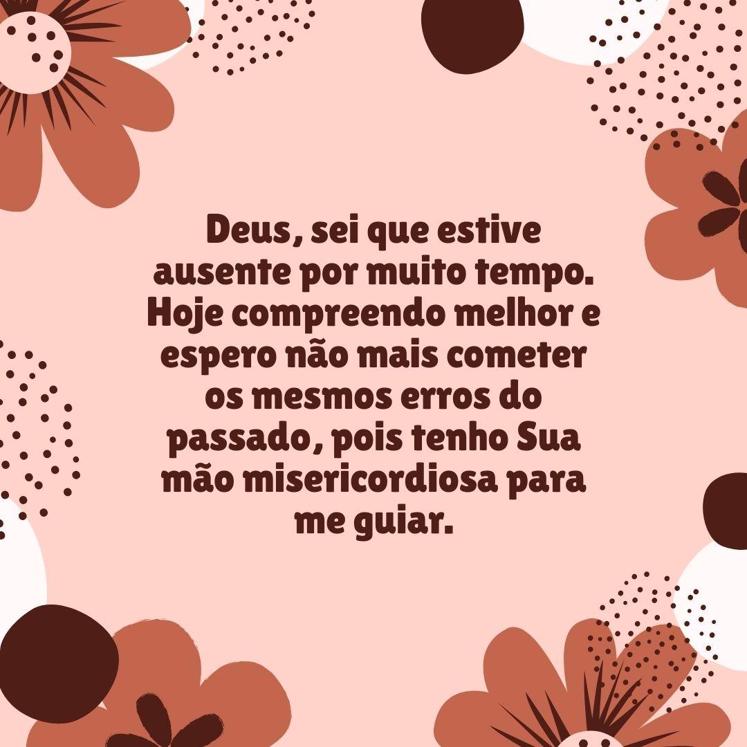 Deus, sei que estive ausente por muito tempo. Hoje compreendo melhor e espero não mais cometer os mesmos erros do passado, pois tenho Sua mão misericordiosa para me guiar.