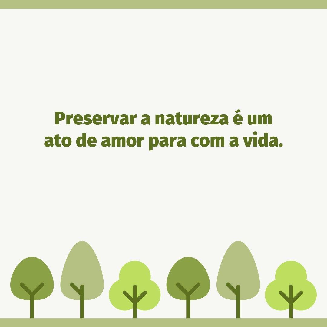 Preservar a natureza é um ato de amor para com a vida.