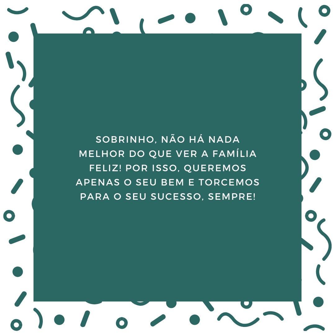 Sobrinho, não há nada melhor do que ver a família feliz! Por isso, queremos apenas o seu bem e torcemos para o seu sucesso, sempre!