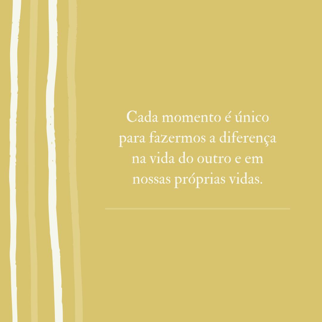 Cada momento é único para fazermos a diferença na vida do outro e em nossas próprias vidas.