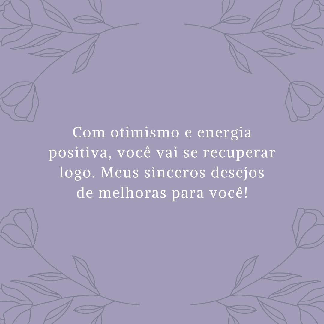 Com otimismo e energia positiva, você vai se recuperar logo. Meus sinceros desejos de melhoras para você!