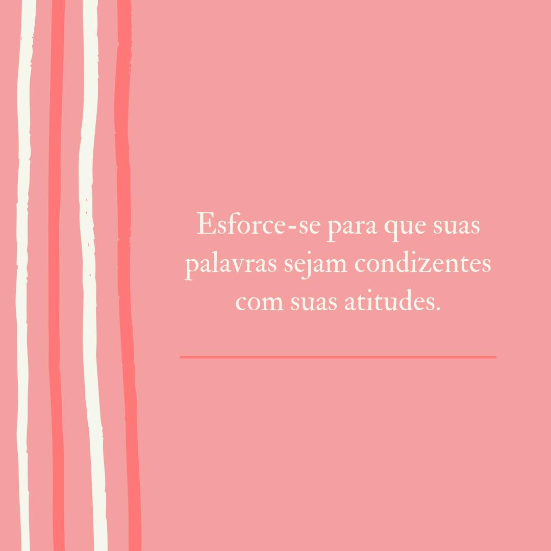 Esforce-se para que suas palavras sejam condizentes com suas atitudes.