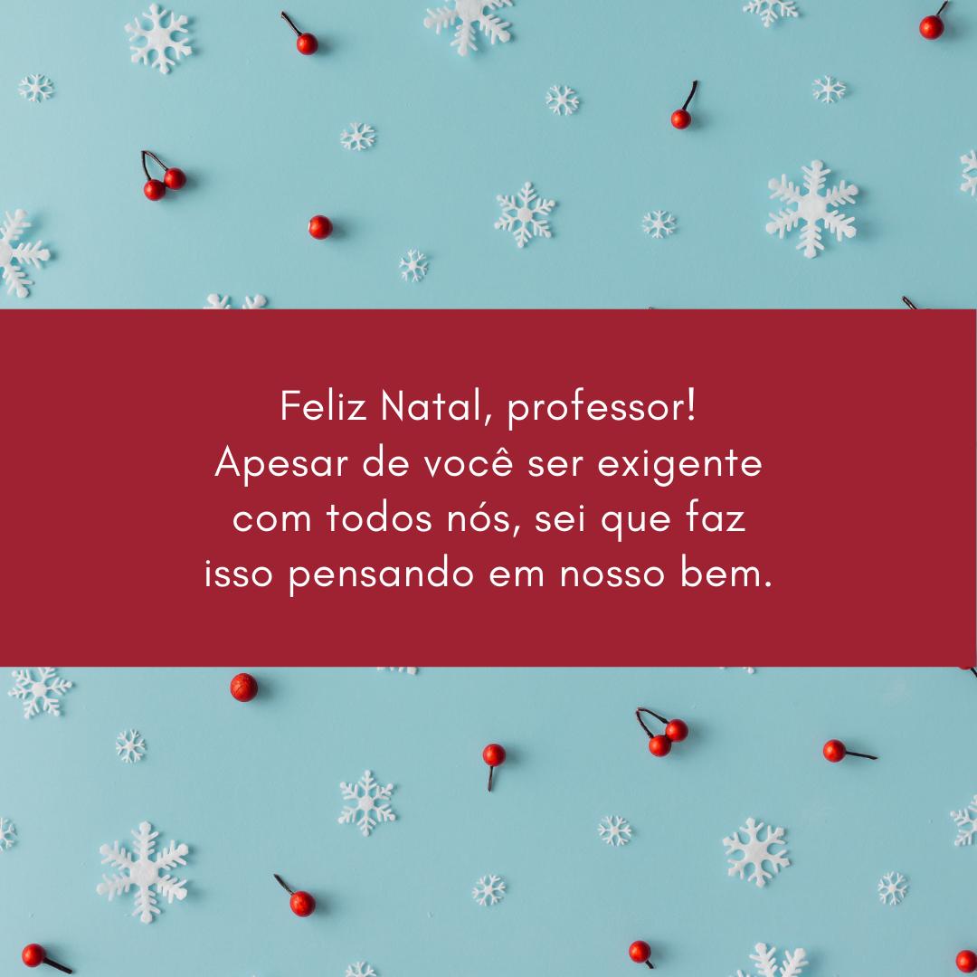 Feliz Natal, professor! Apesar de você ser exigente com todos nós, sei que faz isso pensando em nosso bem.