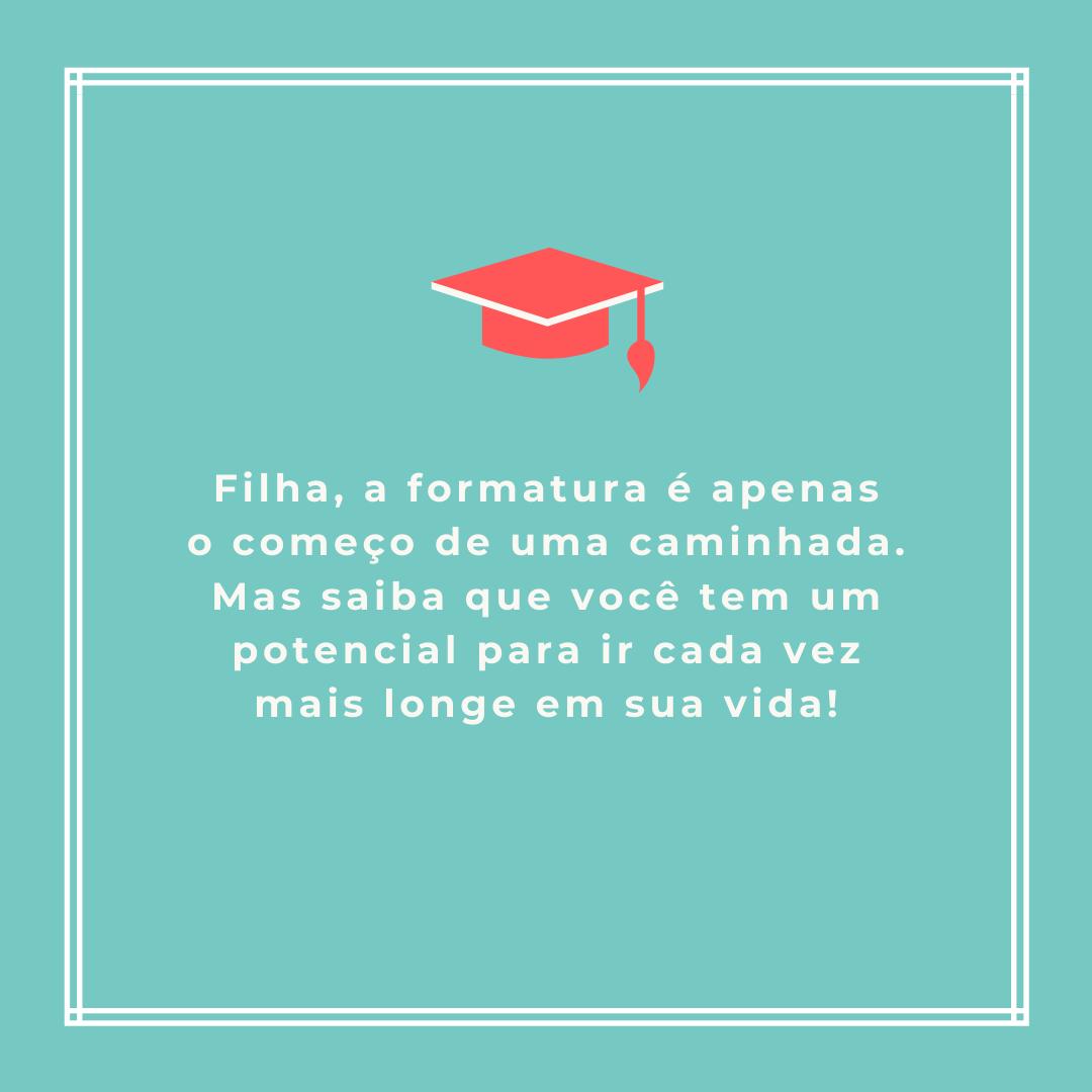 Filha, a formatura é apenas o começo de uma caminhada. Mas saiba que você tem um potencial para ir cada vez mais longe em sua vida!