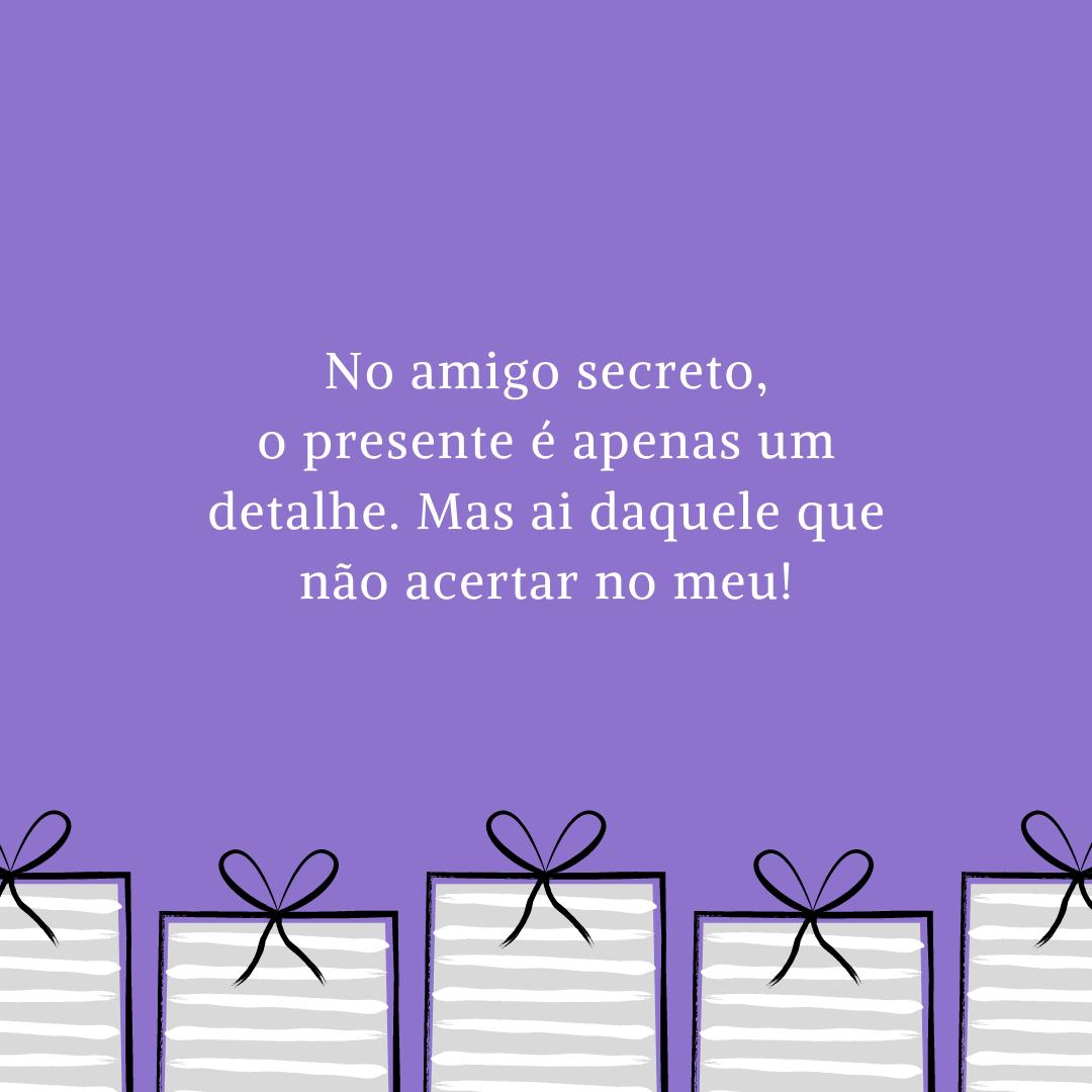 No amigo secreto, o presente é apenas um detalhe. Mas ai daquele que não acertar no meu!