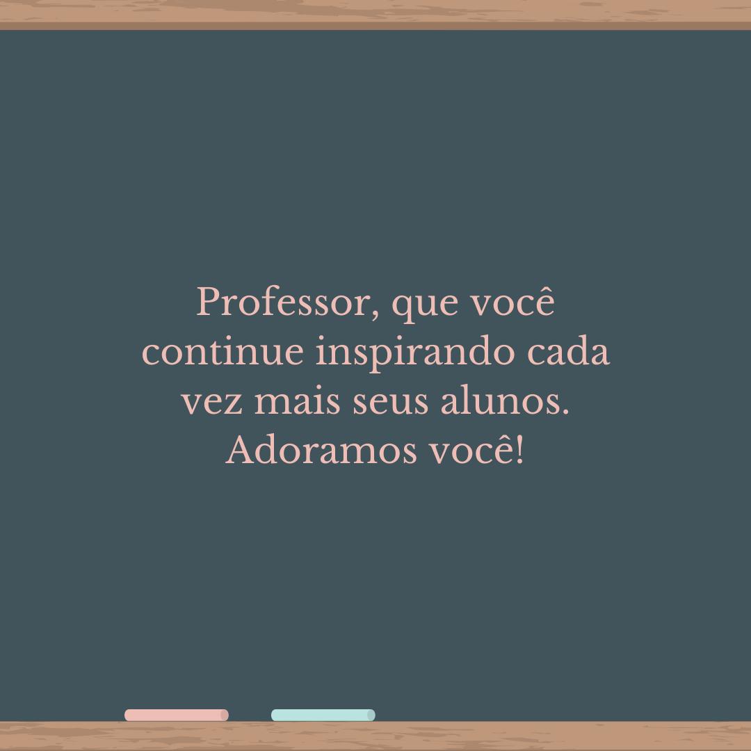 Professor, que você continue inspirando cada vez mais seus alunos. Adoramos você!