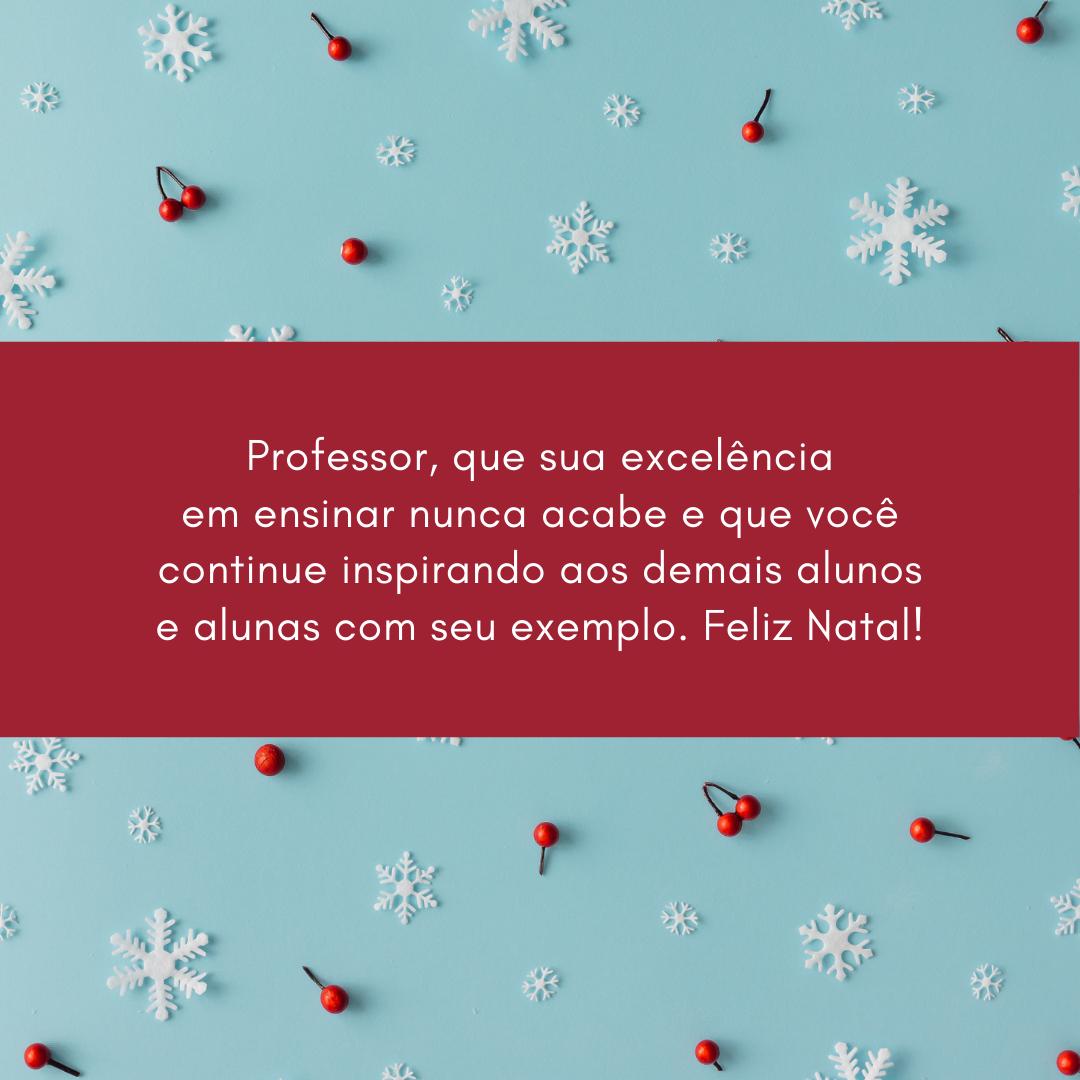 Professor, que sua excelência em ensinar nunca acabe e que você continue inspirando aos demais alunos e alunas com seu exemplo. Feliz Natal!