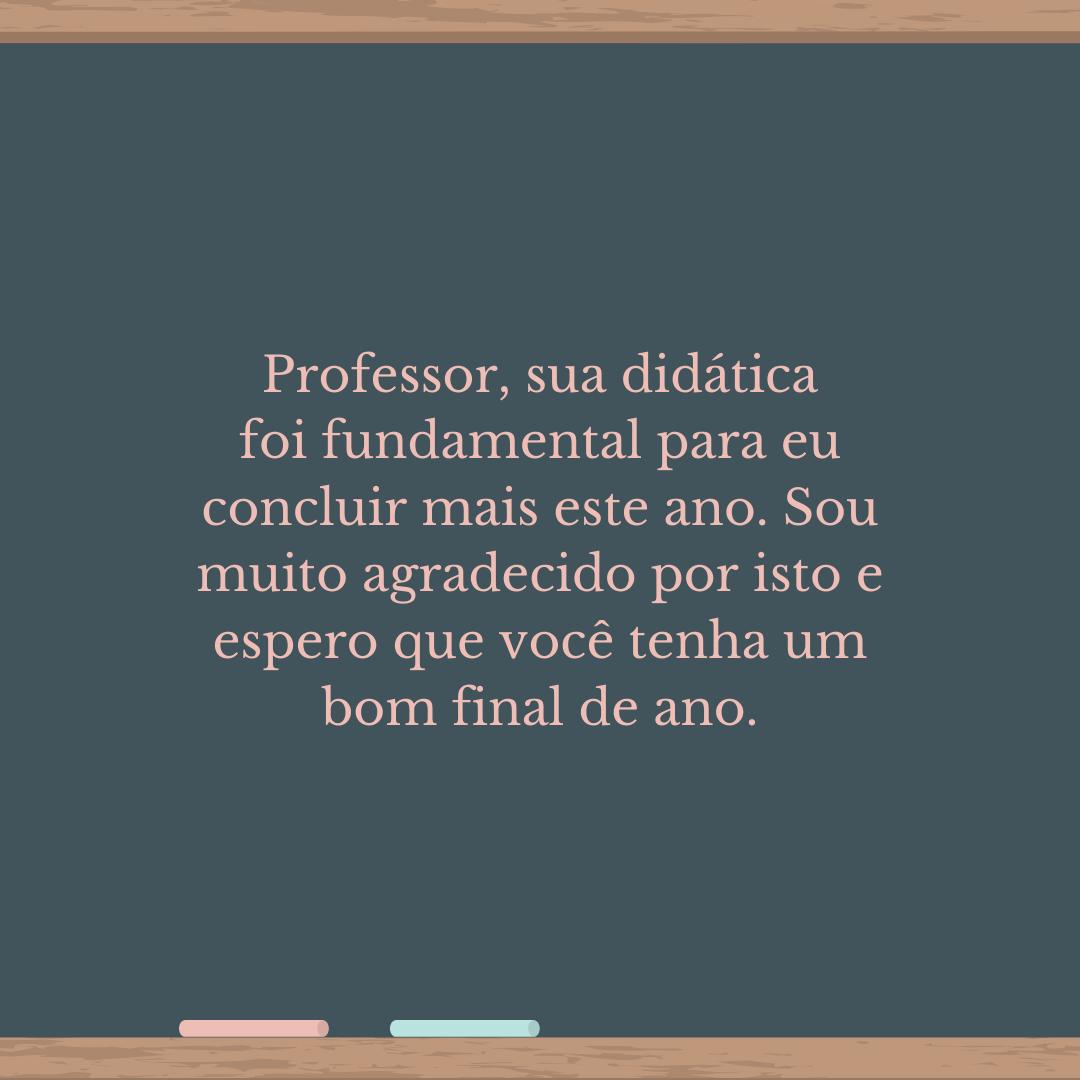 Professor, sua didática foi fundamental para eu concluir mais este ano. Sou muito agradecido por isto e espero que você tenha um bom final de ano.