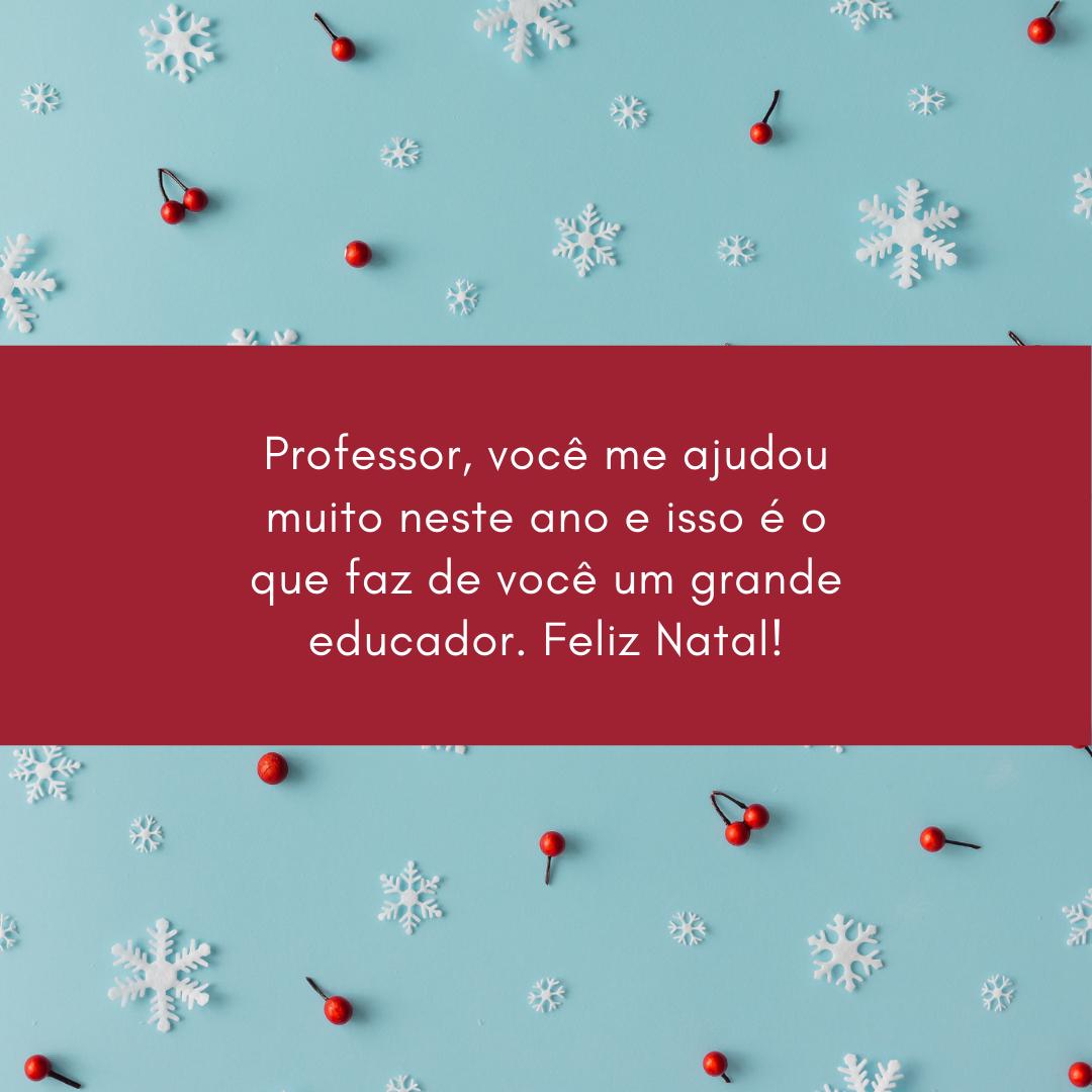 Professor, você me ajudou muito neste ano e isso é o que faz de você um grande educador. Feliz Natal!