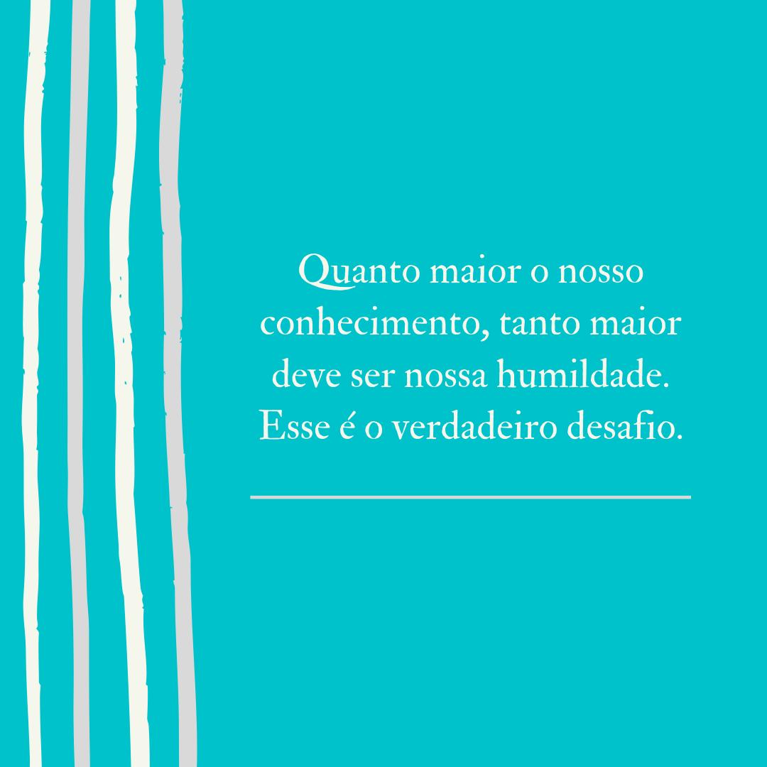 Quanto maior o nosso conhecimento, tanto maior deve ser nossa humildade. Esse é o verdadeiro desafio.