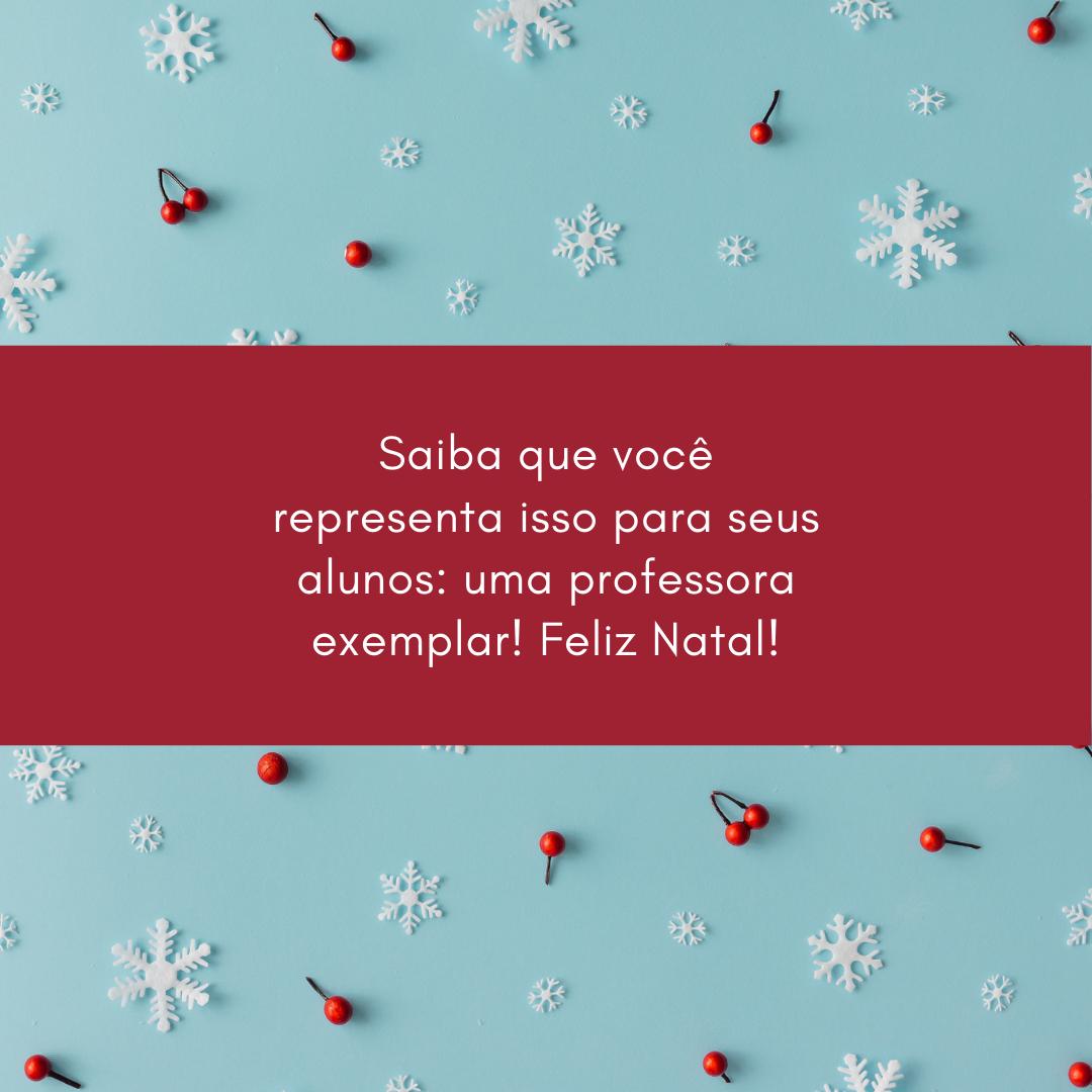 Saiba que você representa isso para seus alunos: uma professora exemplar! Feliz Natal!