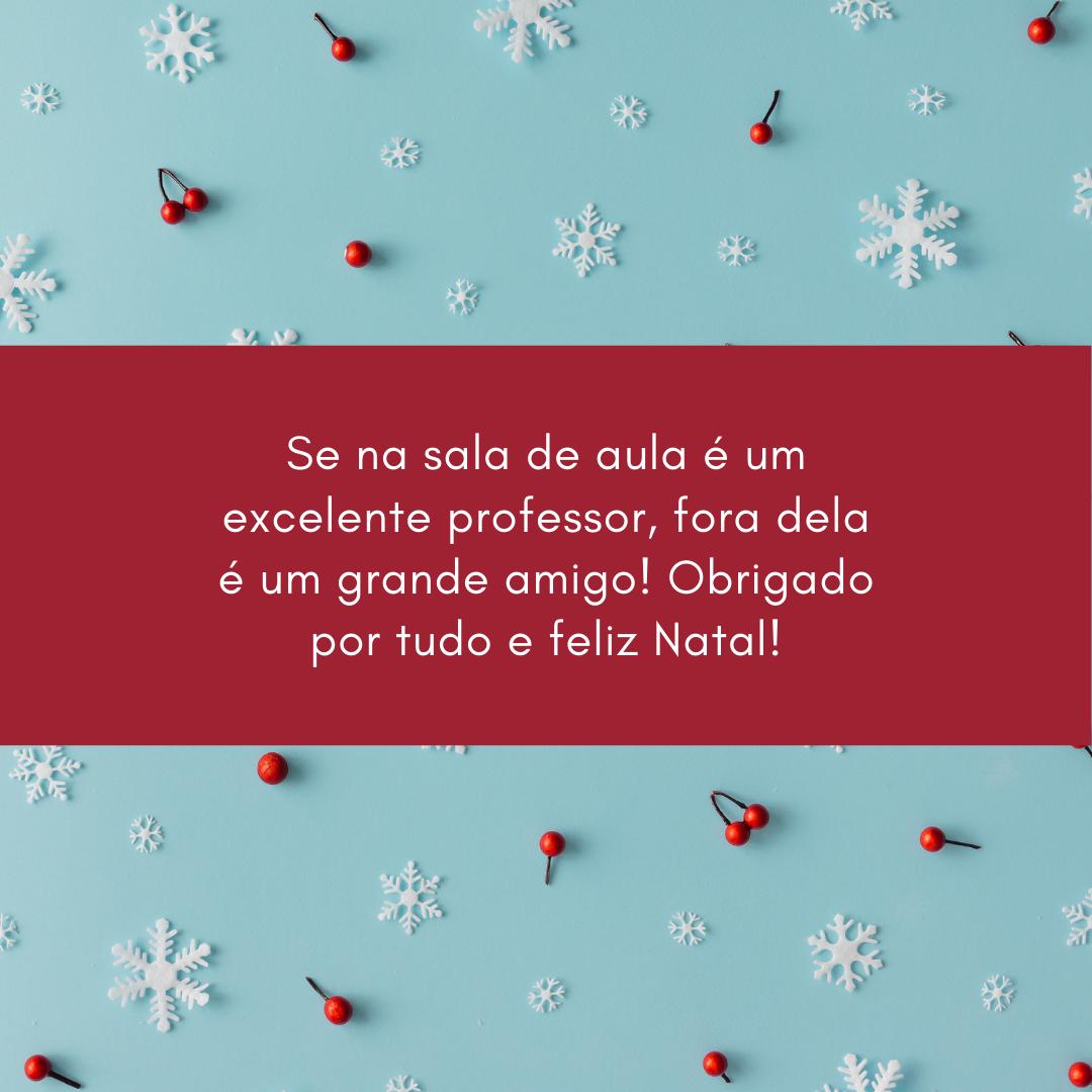 Se na sala de aula é um excelente professor, fora dela é um grande amigo! Obrigado por tudo e feliz Natal!