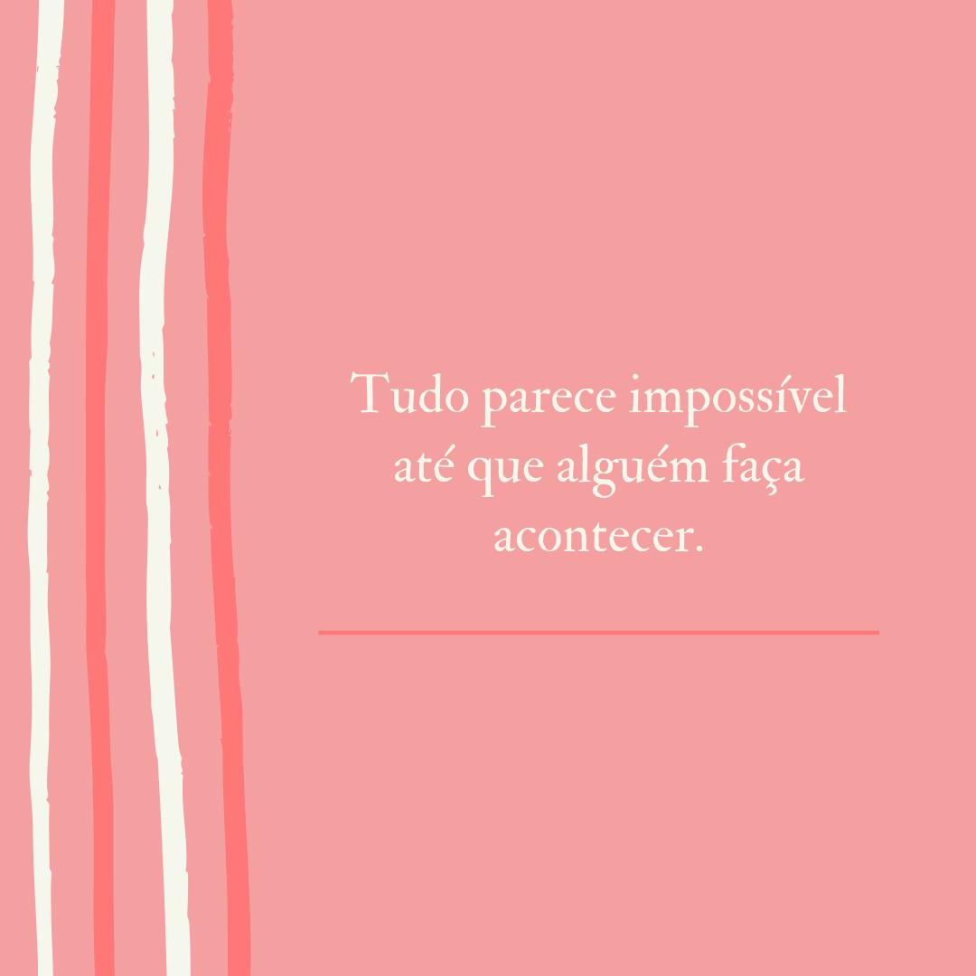 Tudo parece impossível até que alguém faça acontecer.