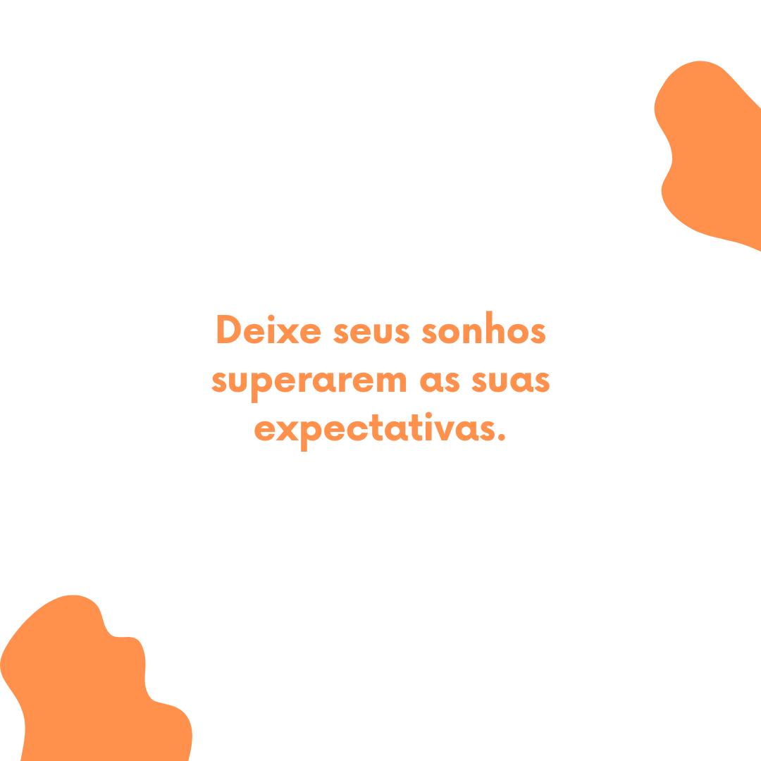 Deixe seus sonhos superarem as suas expectativas.