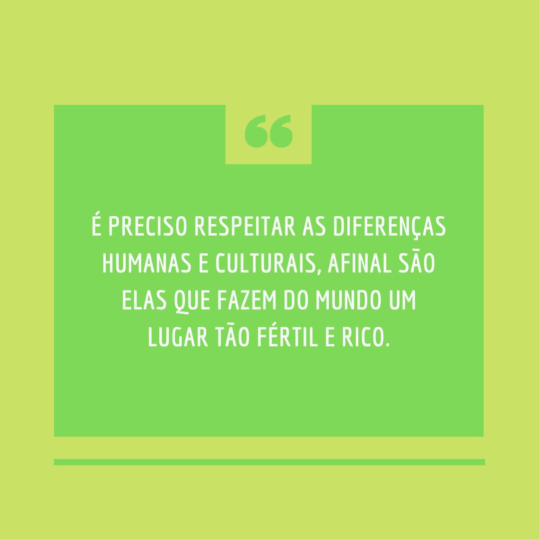 É preciso respeitar as diferenças humanas e culturais, afinal são elas que fazem do mundo um lugar tão fértil e rico.