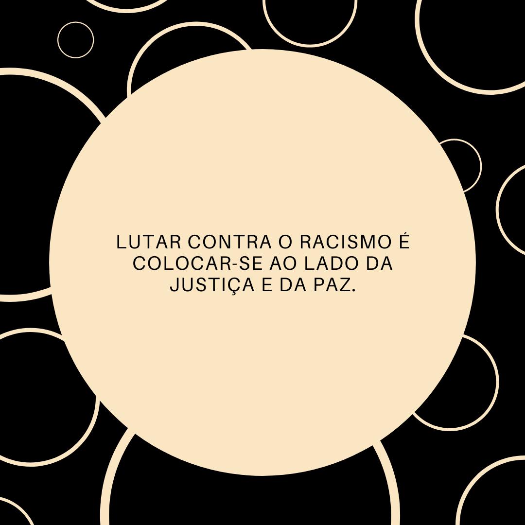 Lutar contra o racismo é colocar-se ao lado da justiça e da paz.