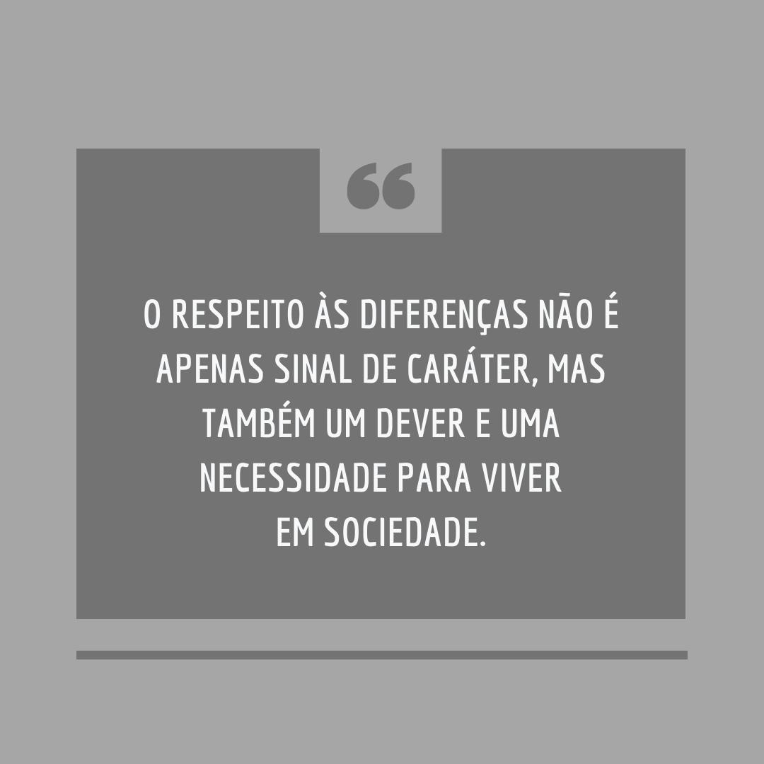 O respeito às diferenças não é apenas sinal de caráter, mas também um dever e uma necessidade para viver em sociedade.