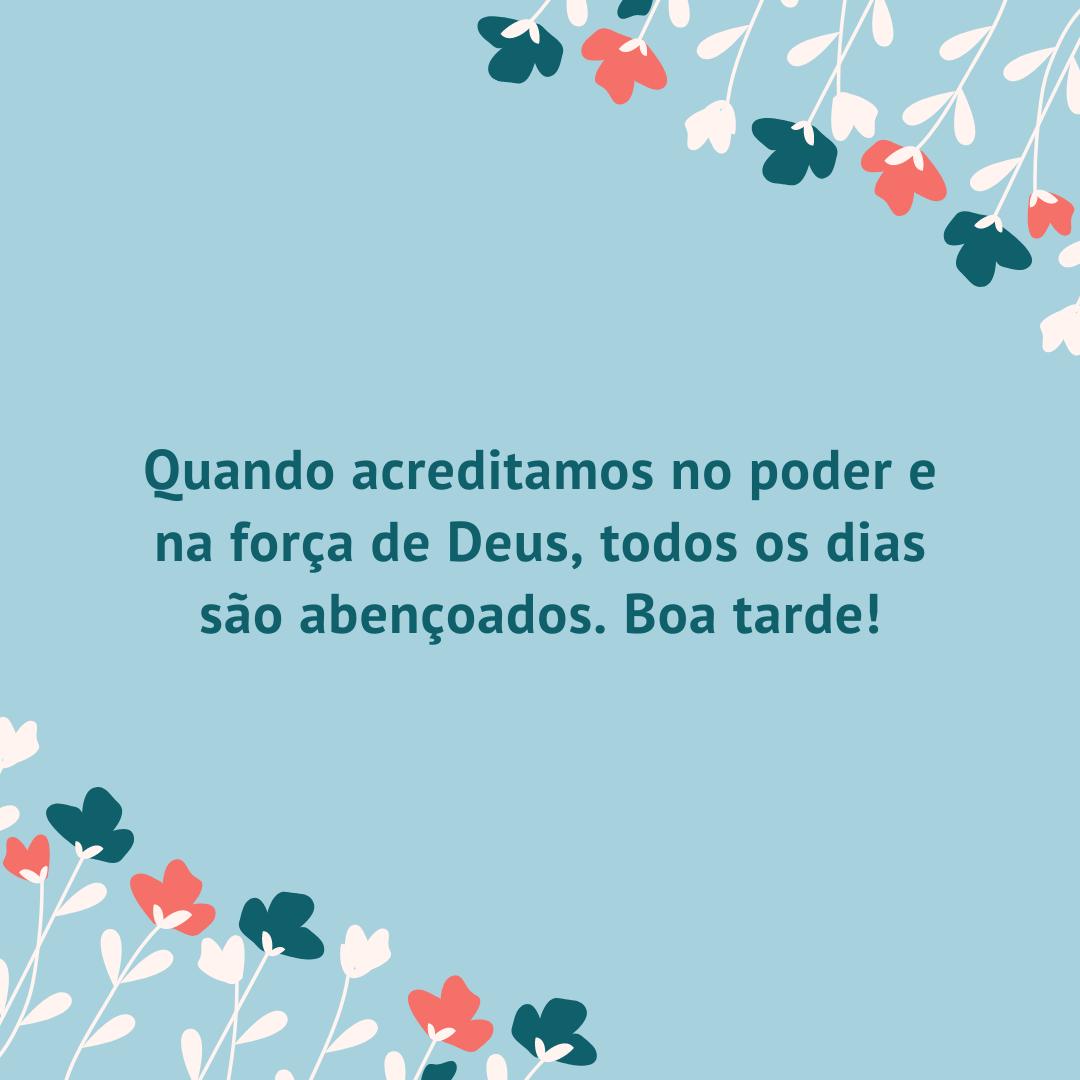 Quando acreditamos no poder e na força de Deus, todos os dias são abençoados. Boa tarde!