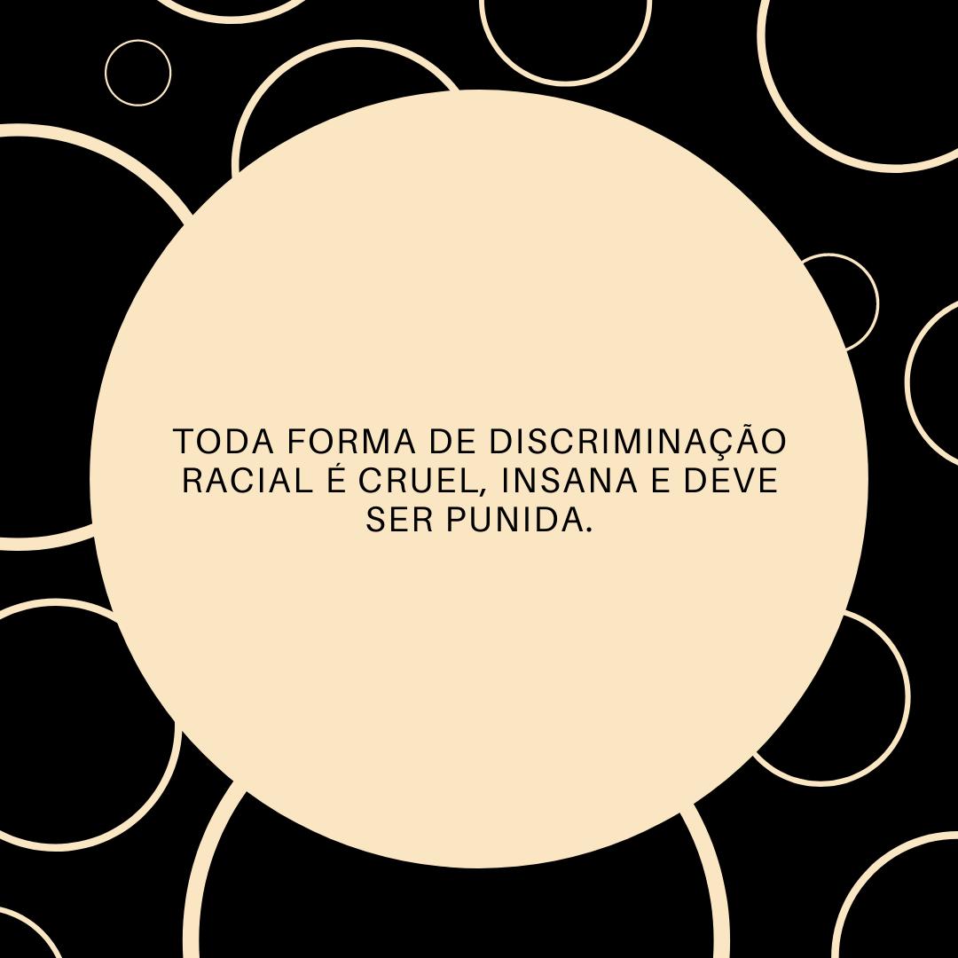 Toda forma de discriminação racial é cruel, insana e deve ser punida.