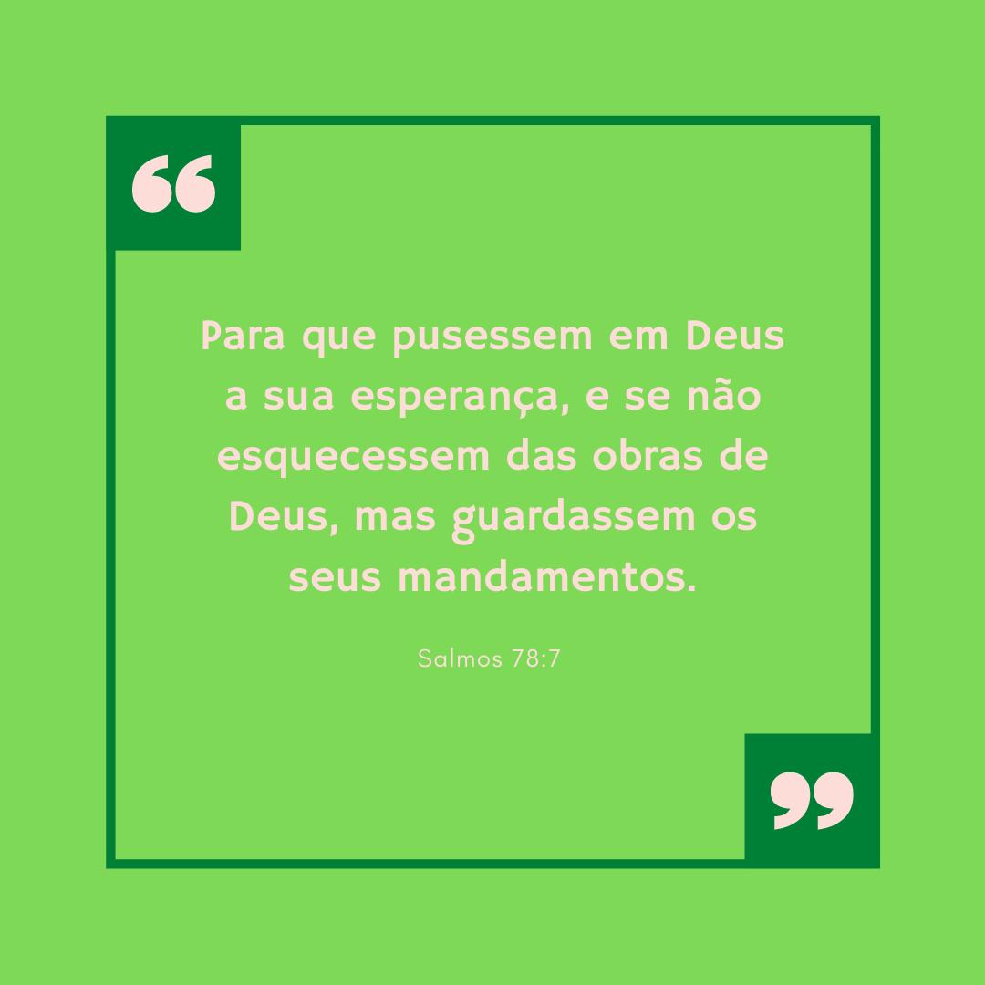 Para que pusessem em Deus a sua esperança, e se não esquecessem das obras de Deus, mas guardassem os seus mandamentos.