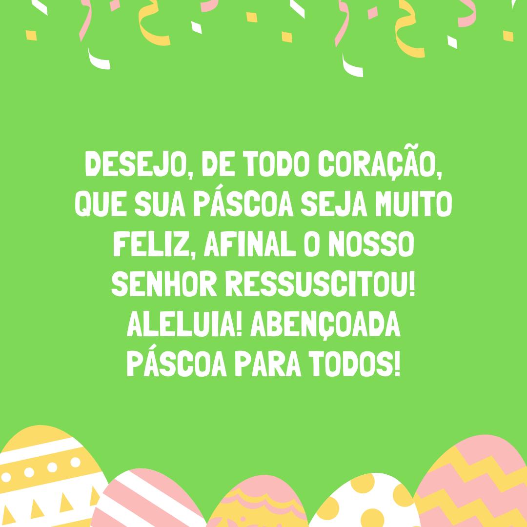 Desejo, de todo coração, que sua Páscoa seja muito feliz, afinal o nosso Senhor ressuscitou! Aleluia! Abençoada Páscoa para todos!