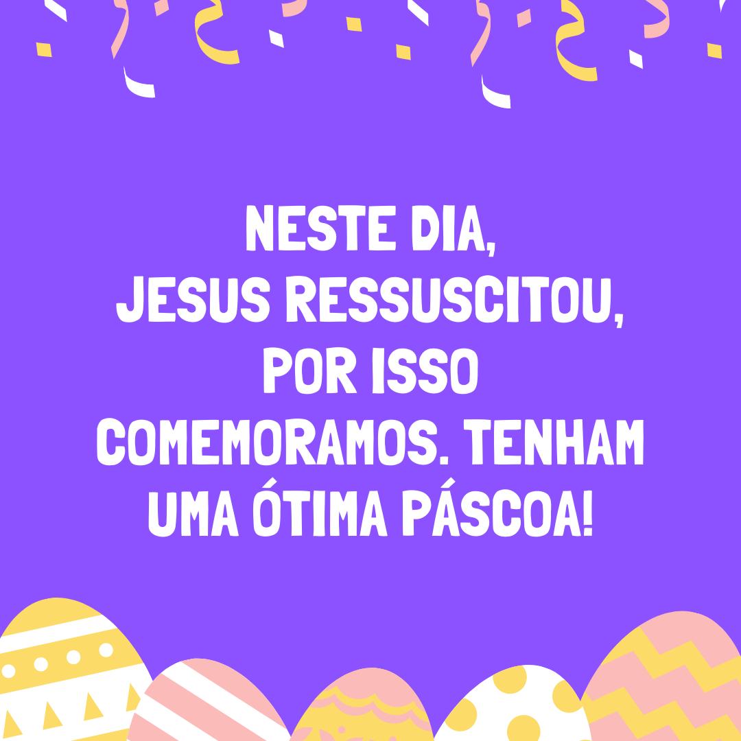 Neste dia, Jesus ressuscitou, por isso comemoramos. Tenham uma ótima Páscoa!