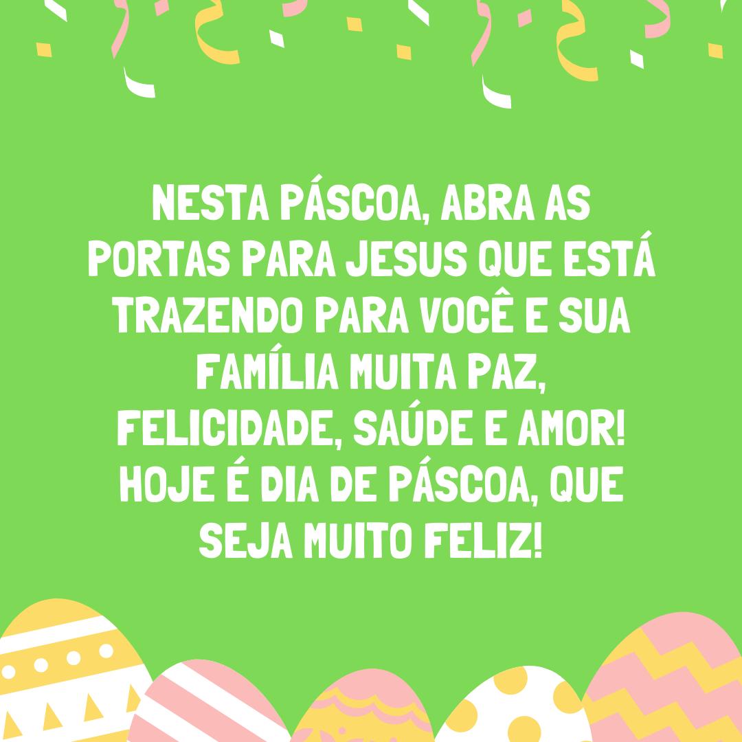 Nesta Páscoa, abra as portas para Jesus que está trazendo para você e sua família muita paz, felicidade, saúde e amor! Hoje é dia de Páscoa, que seja muito feliz!