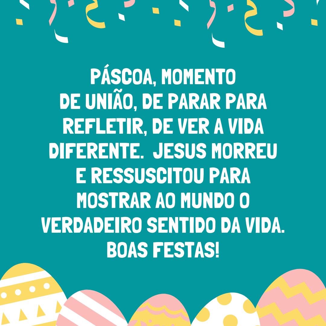 Páscoa, momento de união, de parar para refletir, de ver a vida diferente. Jesus morreu e ressuscitou para mostrar ao mundo o verdadeiro sentido da vida. Boas Festas!