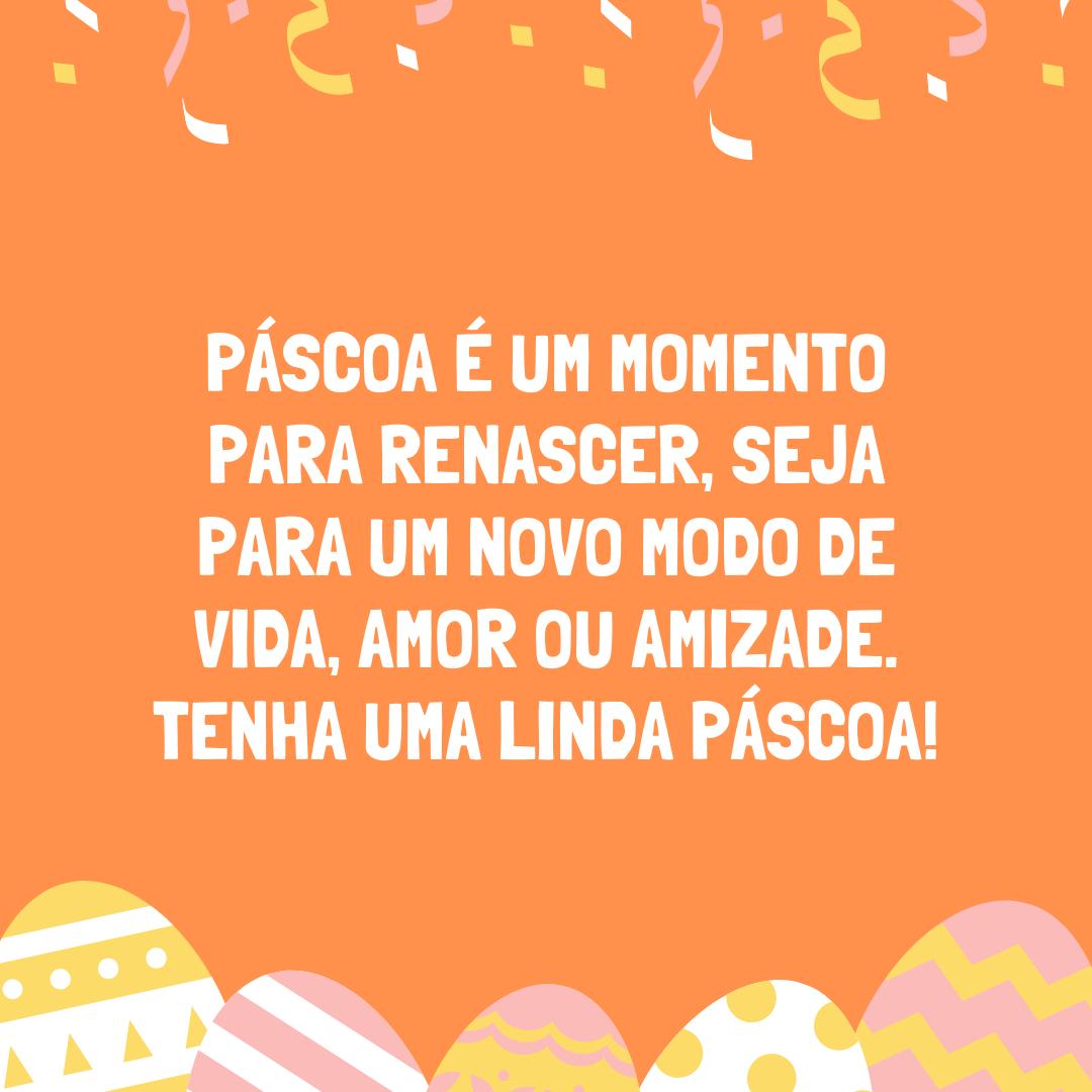 Páscoa é um momento para renascer, seja para um novo modo de vida, amor ou amizade. Tenha uma linda Páscoa!