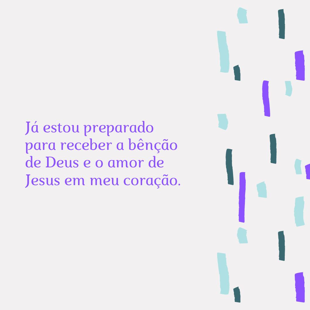 Já estou preparado para receber a bênção de Deus e o amor de Jesus em meu coração.