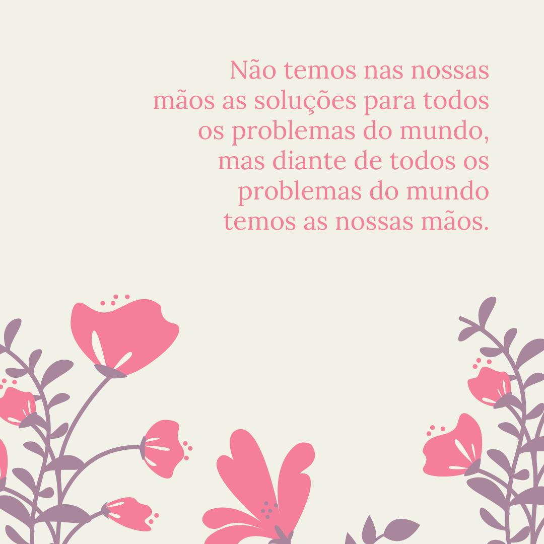 Não temos nas nossas mãos as soluções para todos os problemas do mundo, mas diante de todos os problemas do mundo temos as nossas mãos.