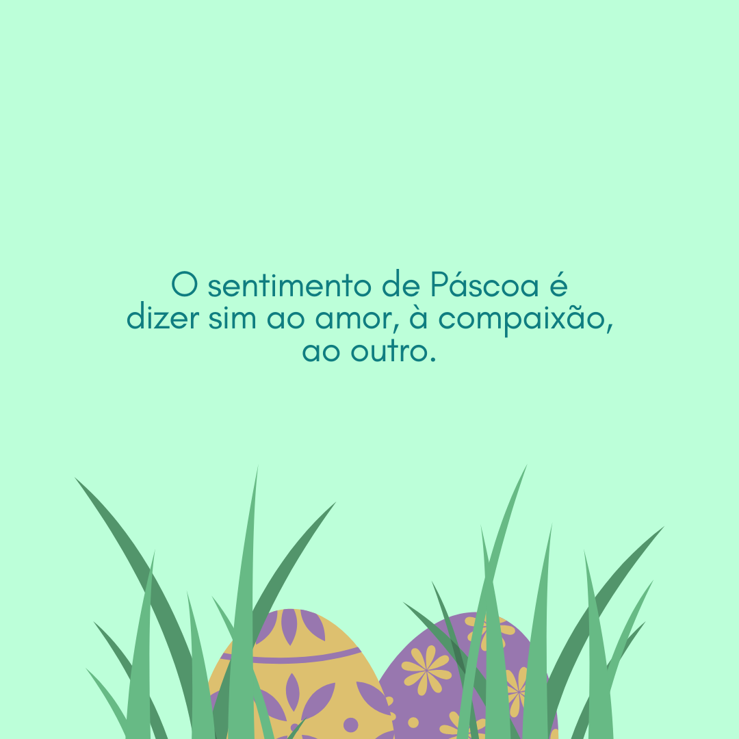 O sentimento de Páscoa é dizer sim ao amor, à compaixão, ao outro.