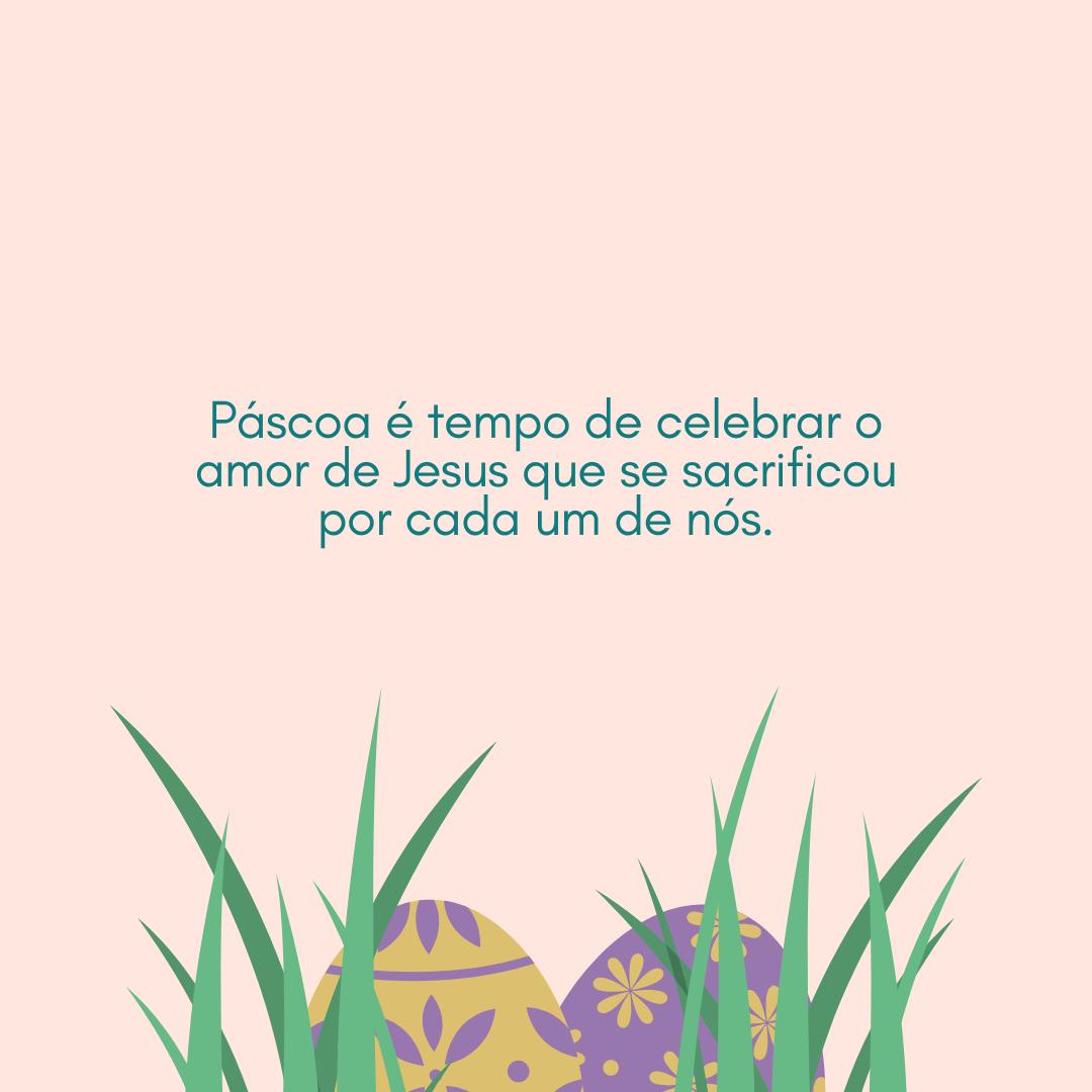 Páscoa é tempo de celebrar o amor de Jesus que se sacrificou por cada um de nós.