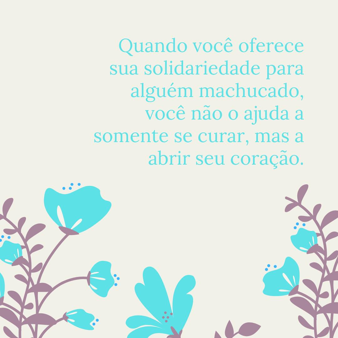 Quando você oferece sua solidariedade para alguém machucado, você não o ajuda a somente se curar, mas a abrir seu coração.