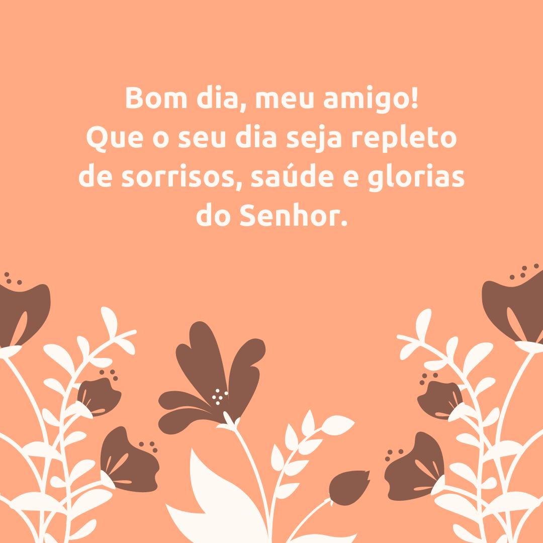 Bom dia, meu amigo! Que o seu dia seja repleto de sorrisos, saúde e glorias do Senhor.