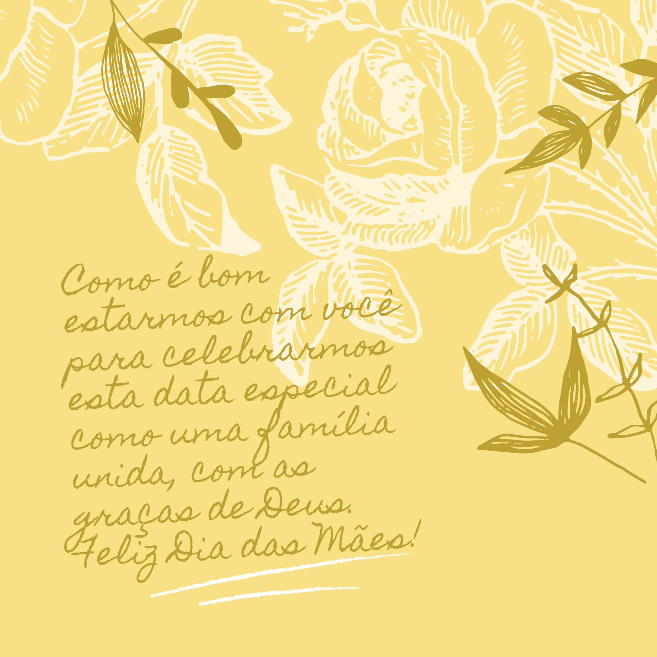 Como é bom estarmos com você para celebrarmos esta data especial como uma família unida, com as graças de Deus. Feliz Dia das Mães!