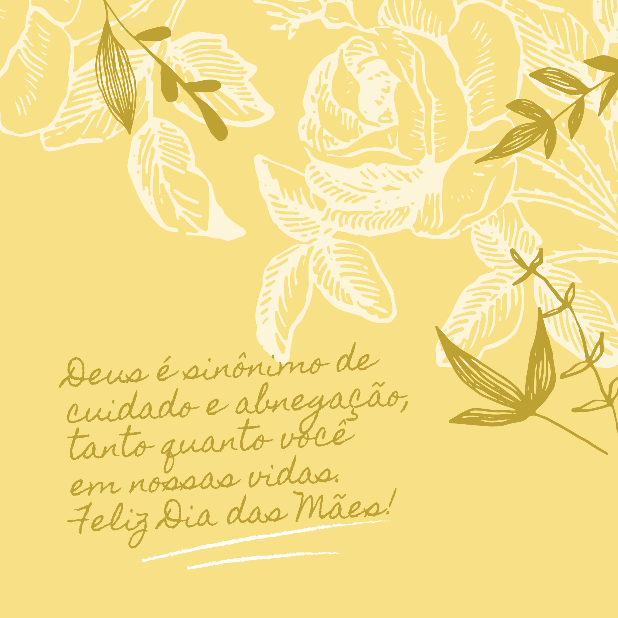 Deus é sinônimo de cuidado e abnegação, tanto quanto você em nossas vidas. Feliz Dia das Mães!