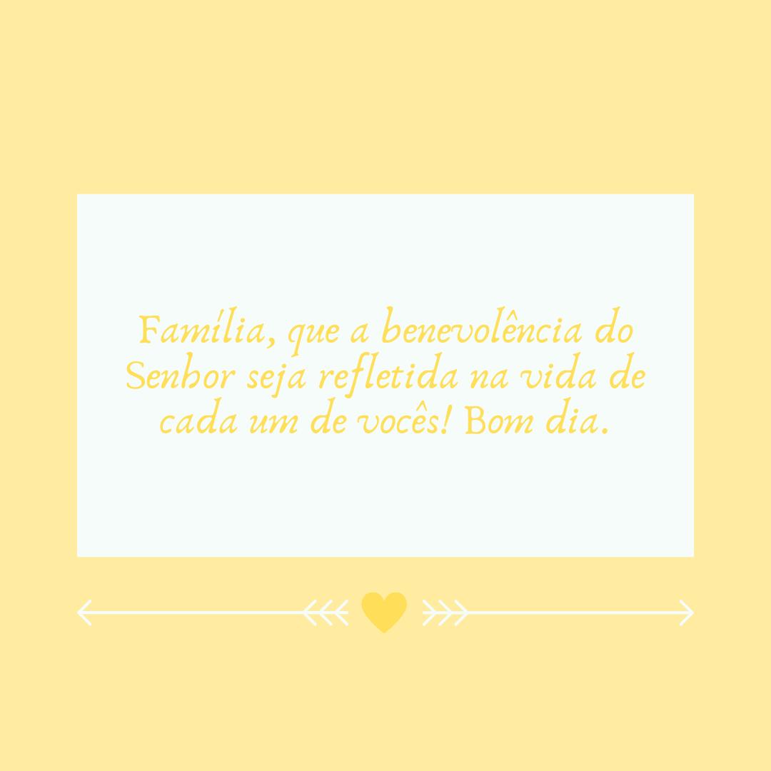 Família, que a benevolência do Senhor seja refletida na vida de cada um de vocês! Bom dia.
