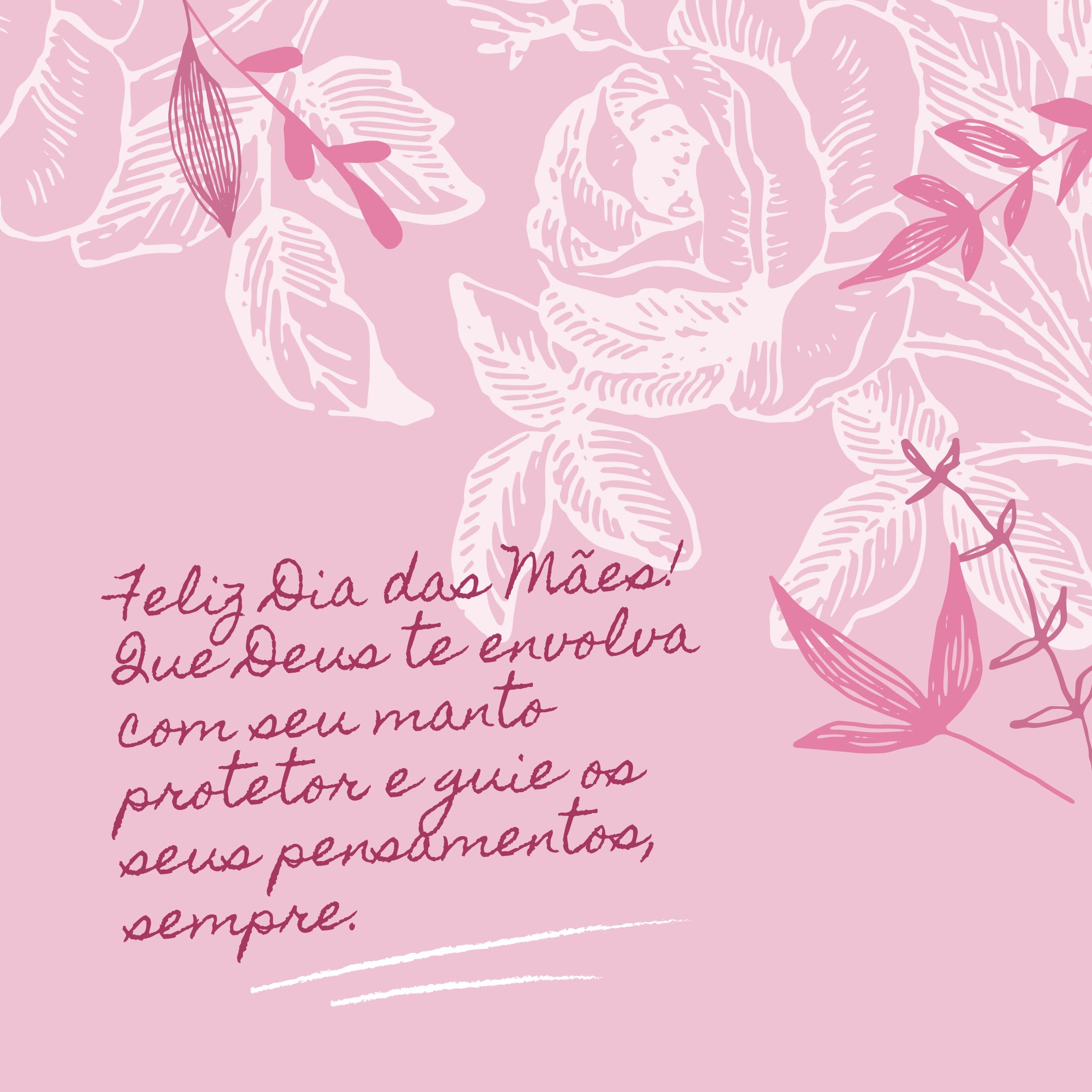 Feliz Dia das Mães! Que Deus te envolva com seu manto protetor e guie os seus pensamentos, sempre.
