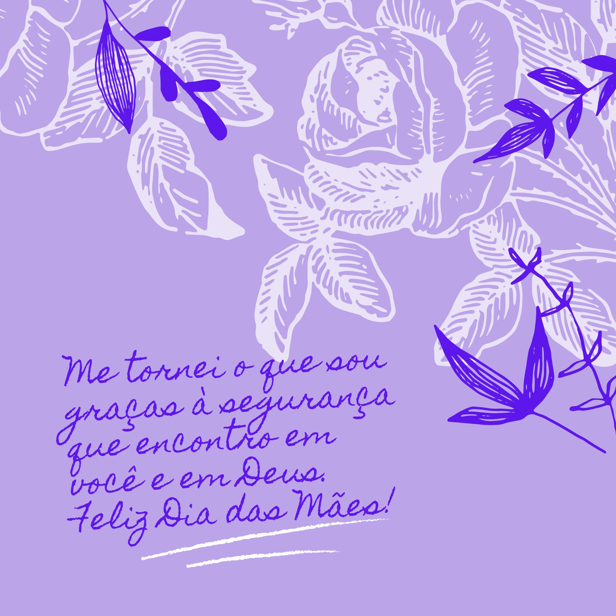 Me tornei o que sou graças à segurança que encontro em você e em Deus. Feliz Dia das Mães!