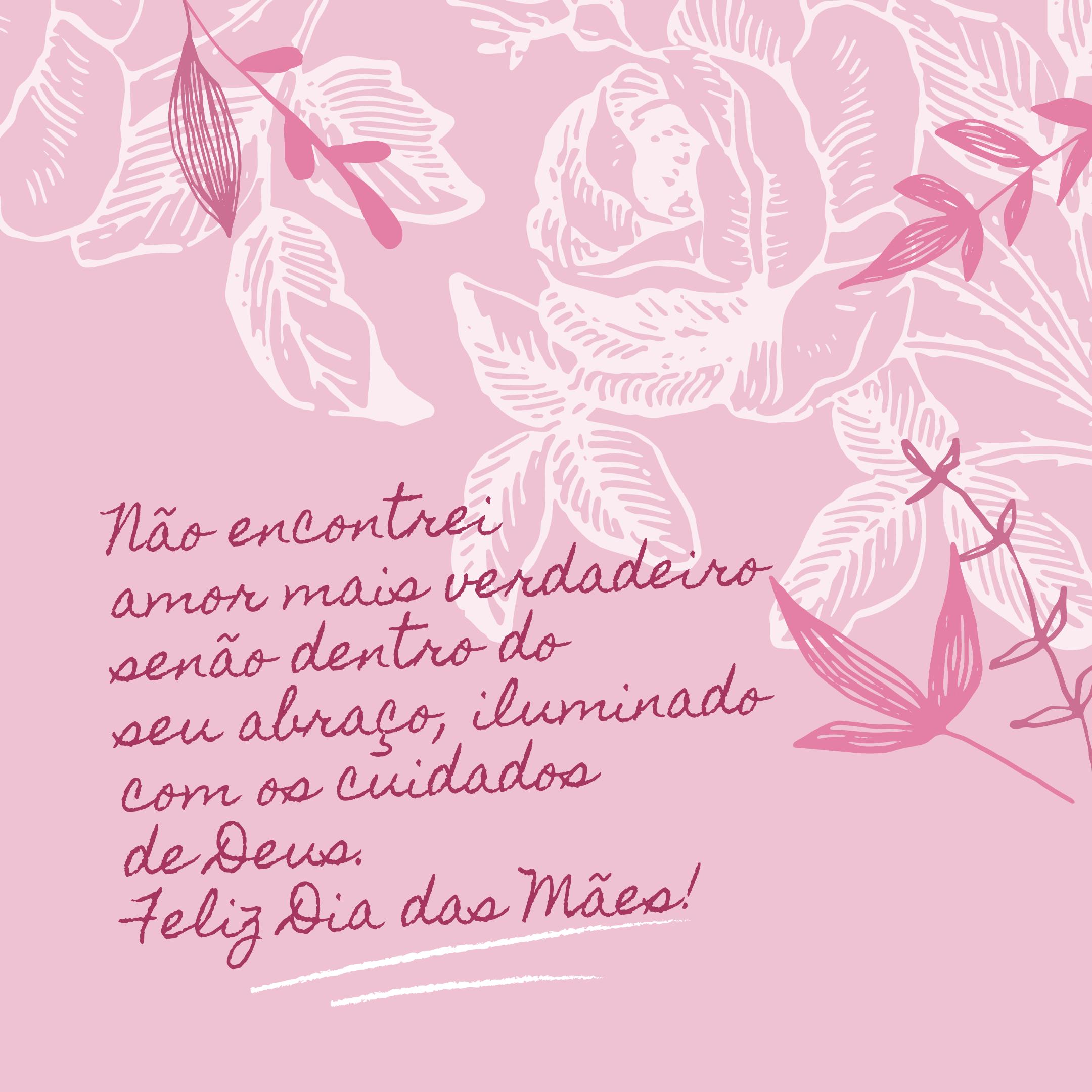Não encontrei amor mais verdadeiro senão dentro do seu abraço, iluminado com os cuidados de Deus. Feliz Dia das Mães!
