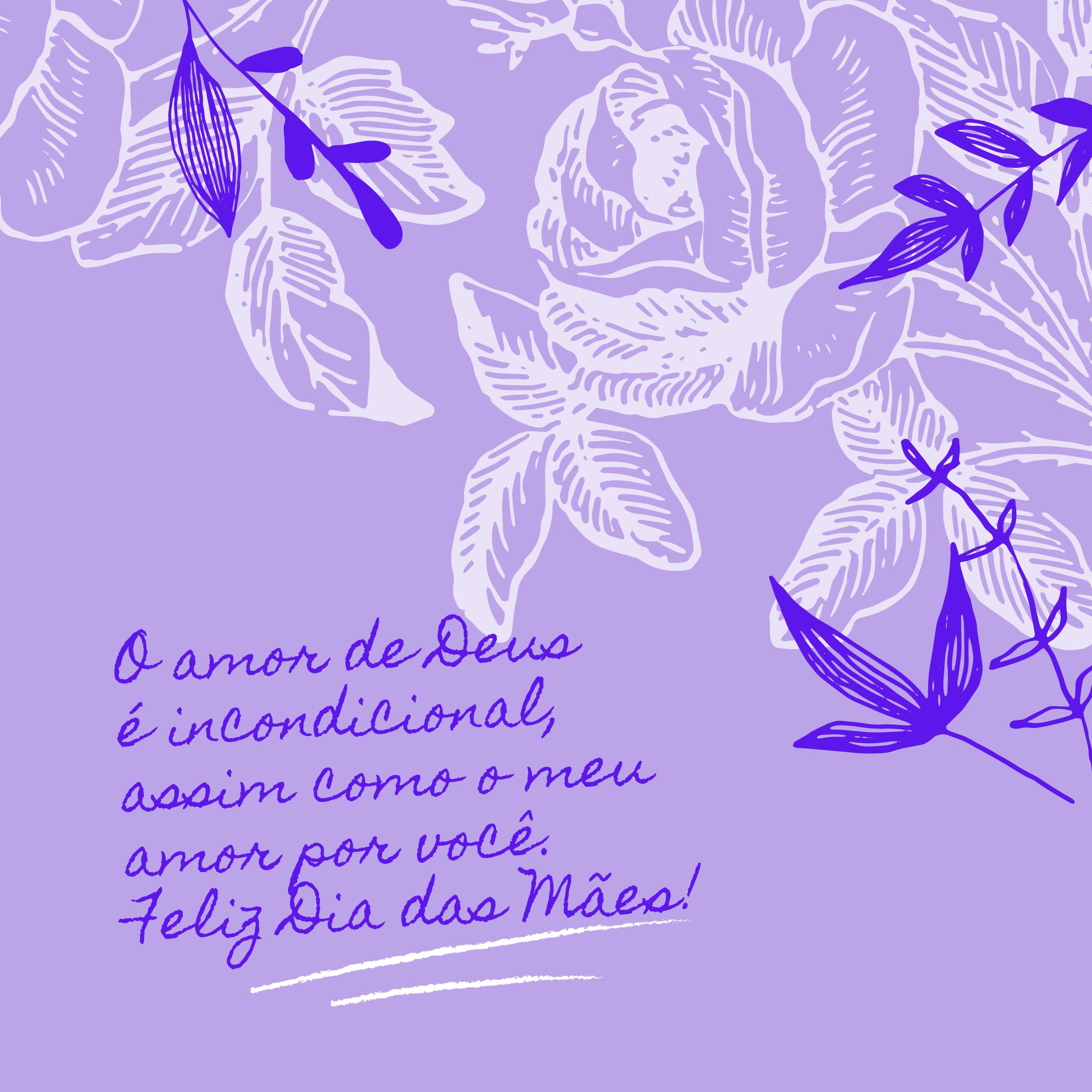 O amor de Deus é incondicional, assim como o meu amor por você. Feliz Dia das Mães!