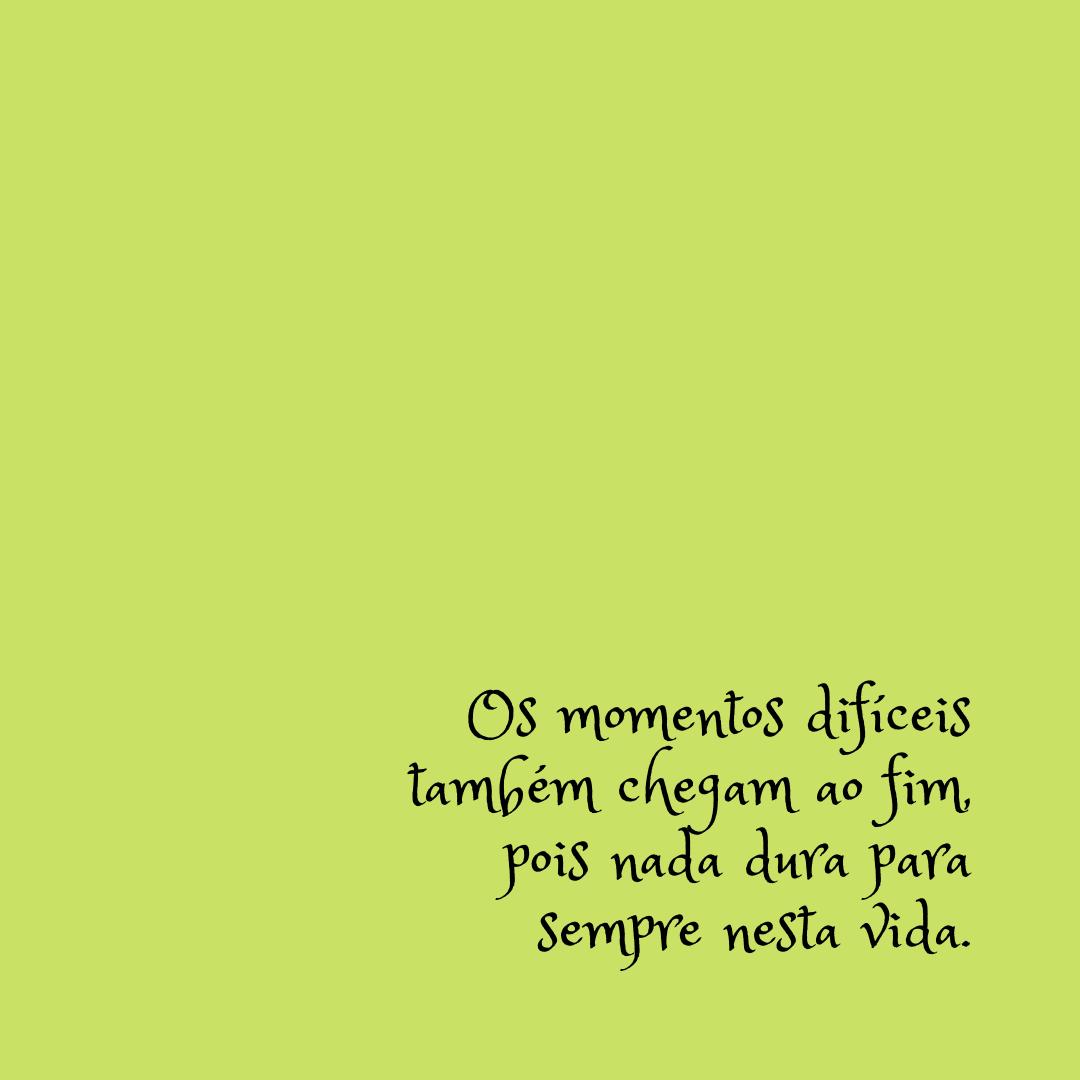 Os momentos difíceis também chegam ao fim, pois nada dura para sempre nesta vida.