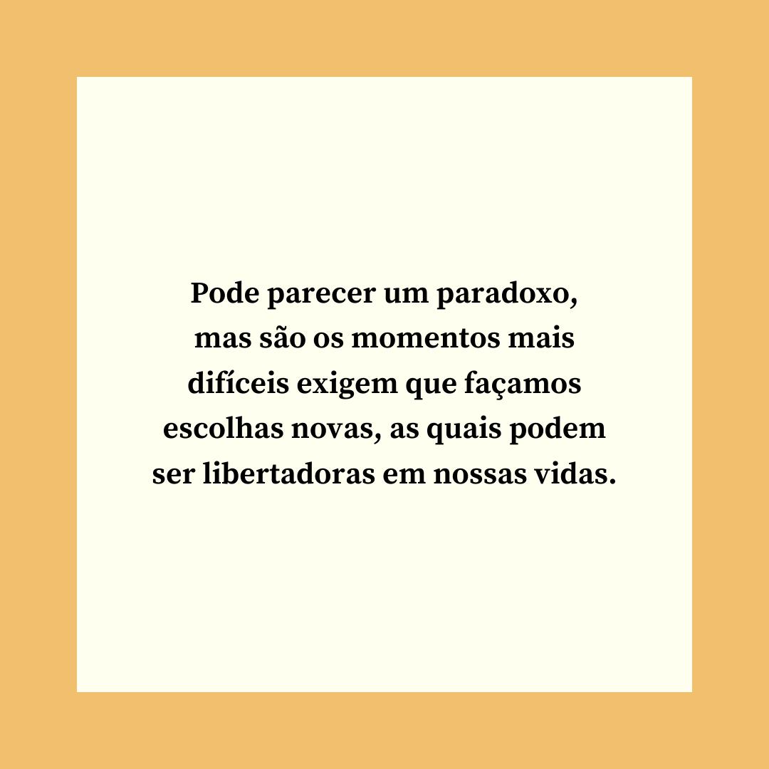 Pode parecer um paradoxo, mas são os momentos mais difíceis exigem que façamos escolhas novas, as quais podem ser libertadoras em nossas vidas.