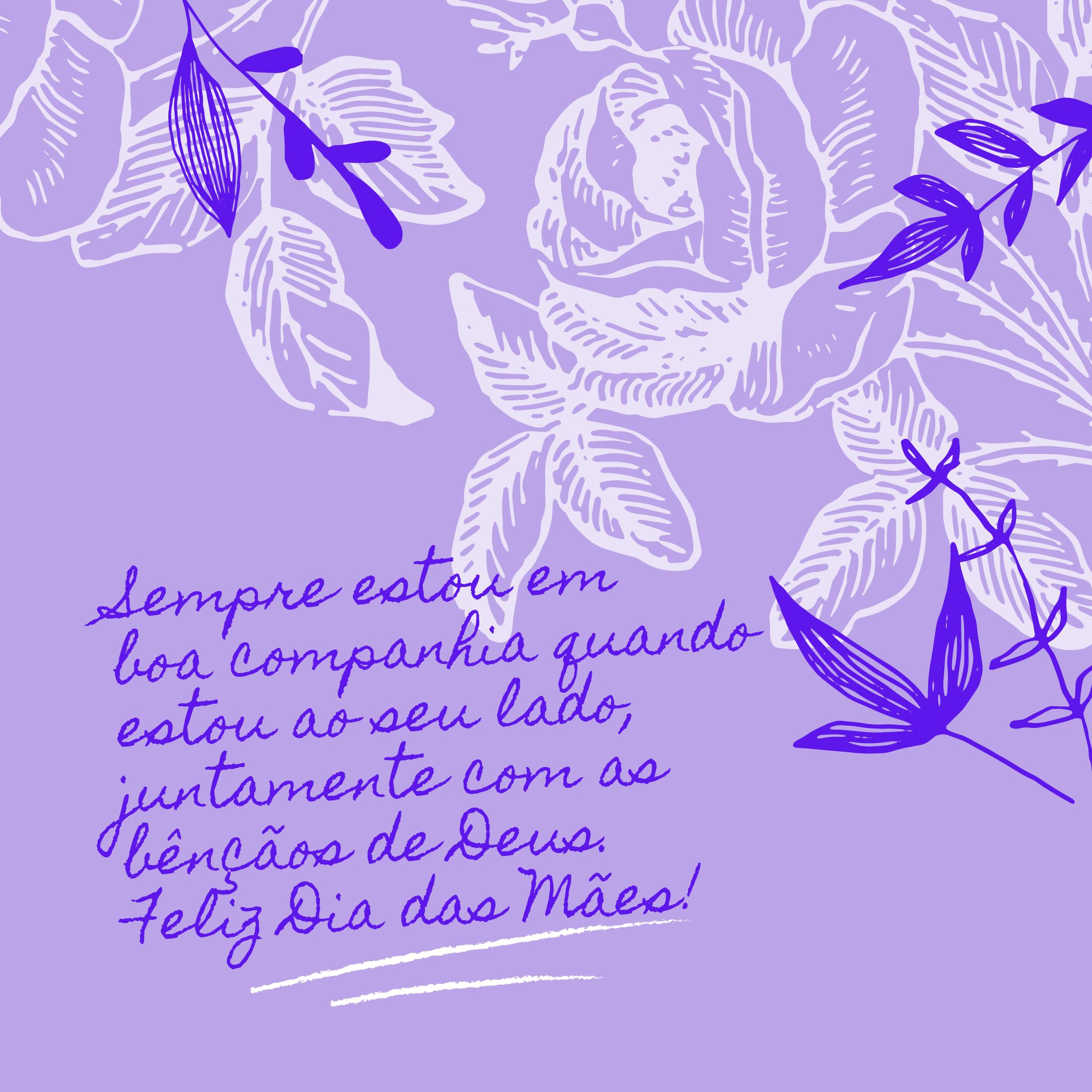 Sempre estou em boa companhia quando estou ao seu lado, juntamente com as bênçãos de Deus. Feliz Dia das Mães!